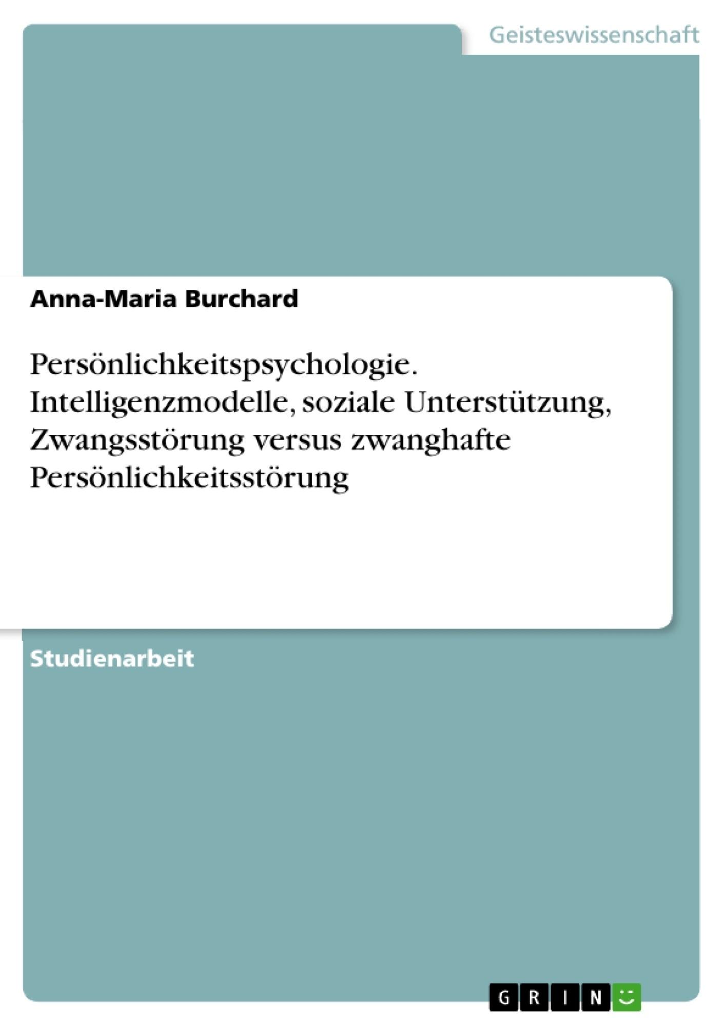 Titel: Persönlichkeitspsychologie. Intelligenzmodelle, soziale Unterstützung, Zwangsstörung versus zwanghafte Persönlichkeitsstörung