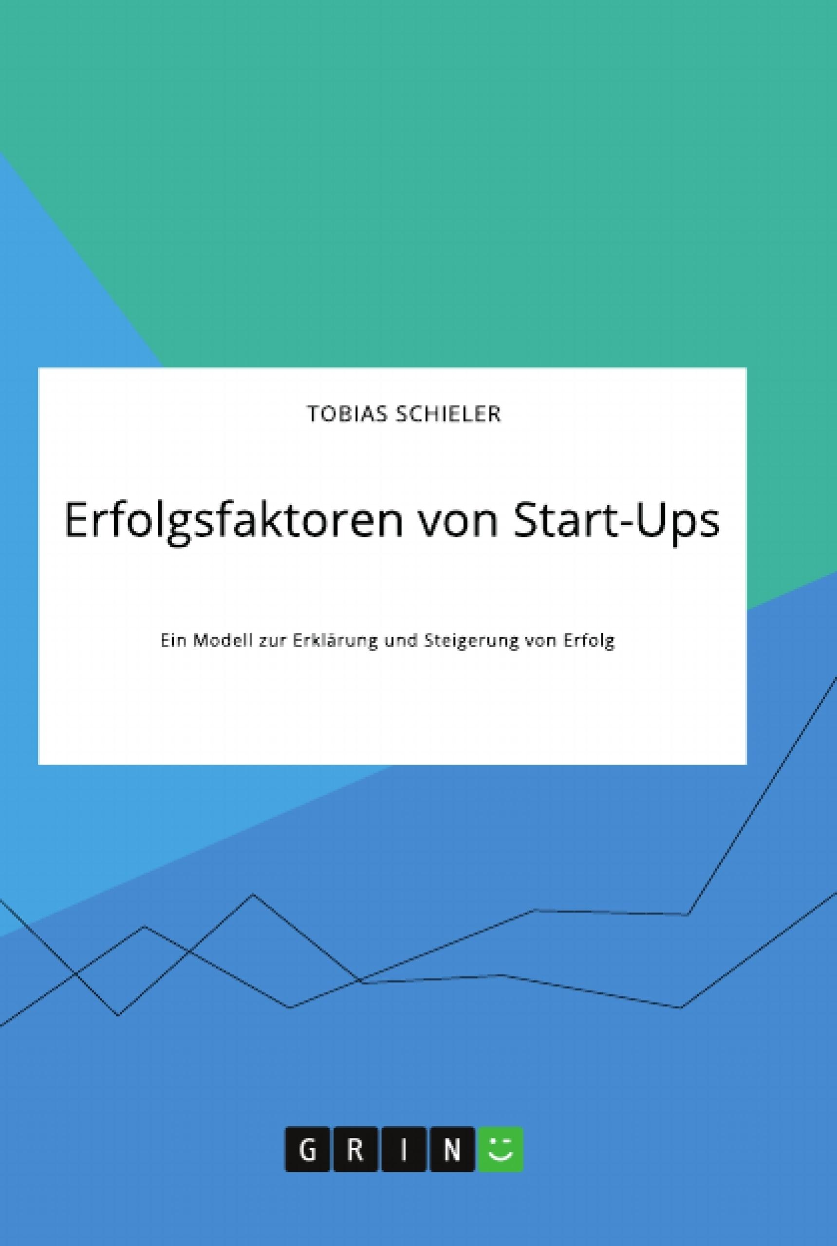 Titre: Erfolgsfaktoren von Start-Ups. Ein Modell zur Erklärung und Steigerung von Erfolg