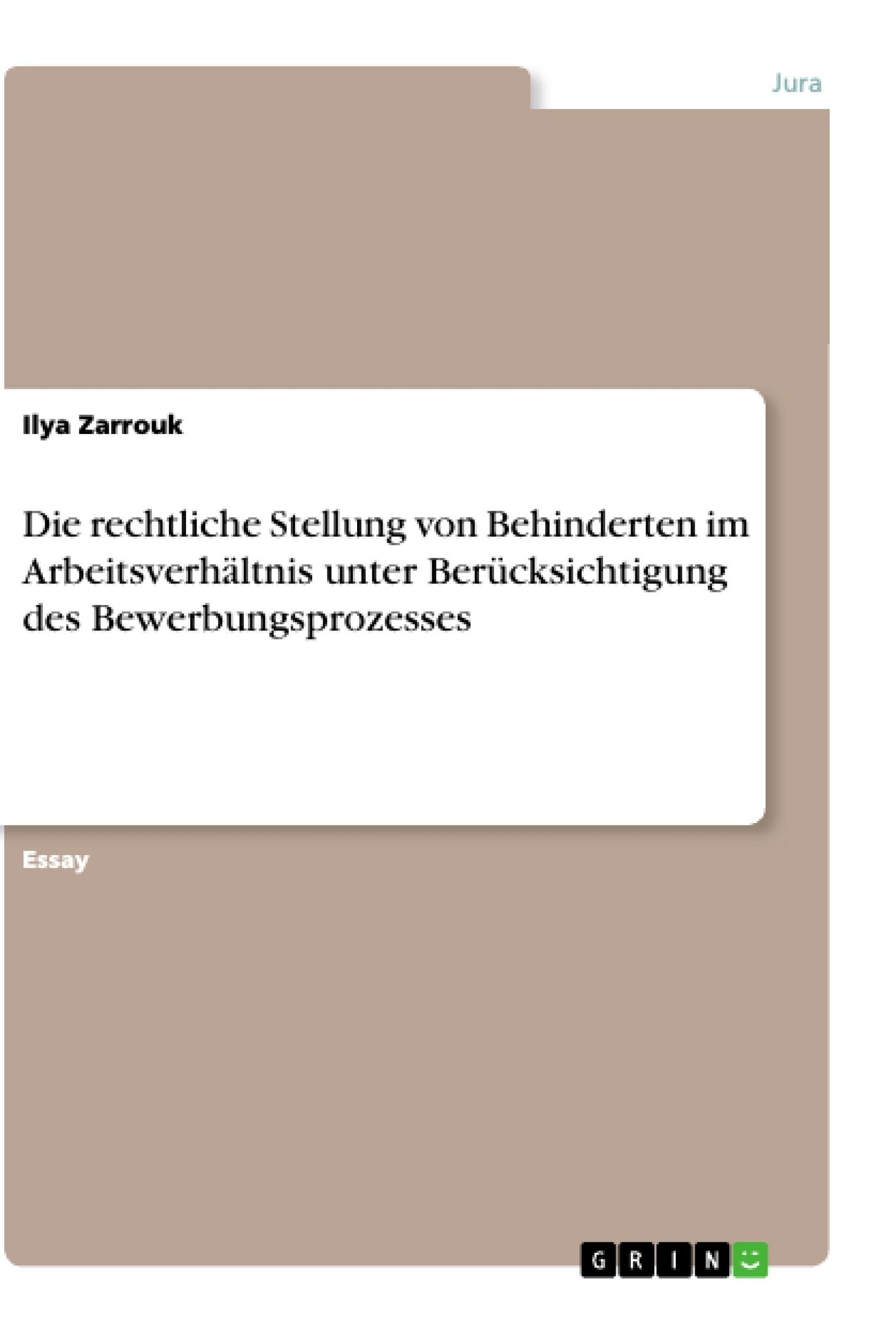 Titel: Die rechtliche Stellung von Behinderten im Arbeitsverhältnis unter Berücksichtigung des Bewerbungsprozesses