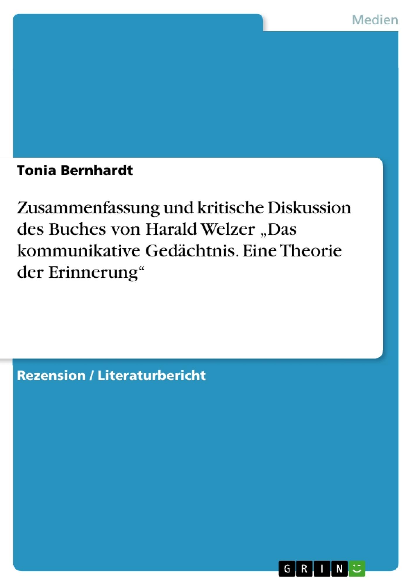 """Titel: Zusammenfassung und kritische Diskussion des Buches von Harald Welzer """"Das kommunikative Gedächtnis. Eine Theorie der Erinnerung"""""""