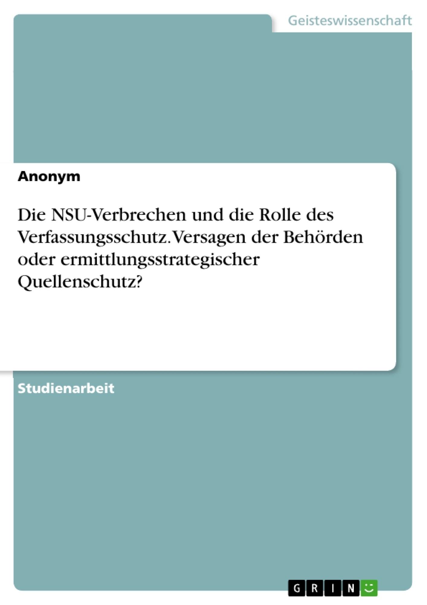 Titel: Die NSU-Verbrechen und die Rolle des Verfassungsschutz. Versagen der Behörden oder ermittlungsstrategischer Quellenschutz?