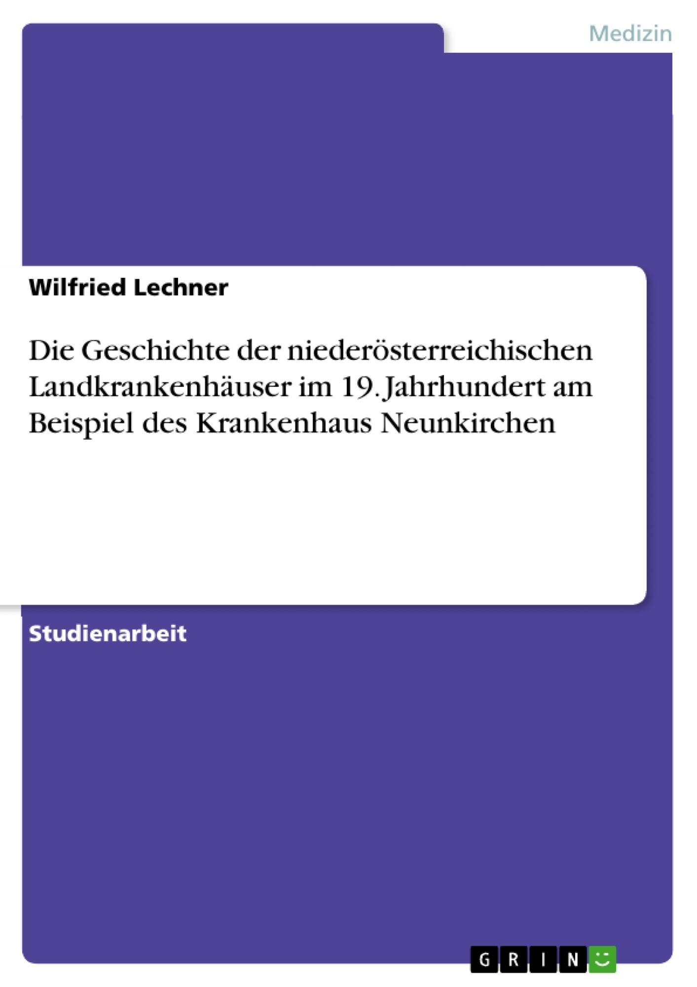 Titel: Die Geschichte der niederösterreichischen Landkrankenhäuser im 19. Jahrhundert am Beispiel des Krankenhaus Neunkirchen