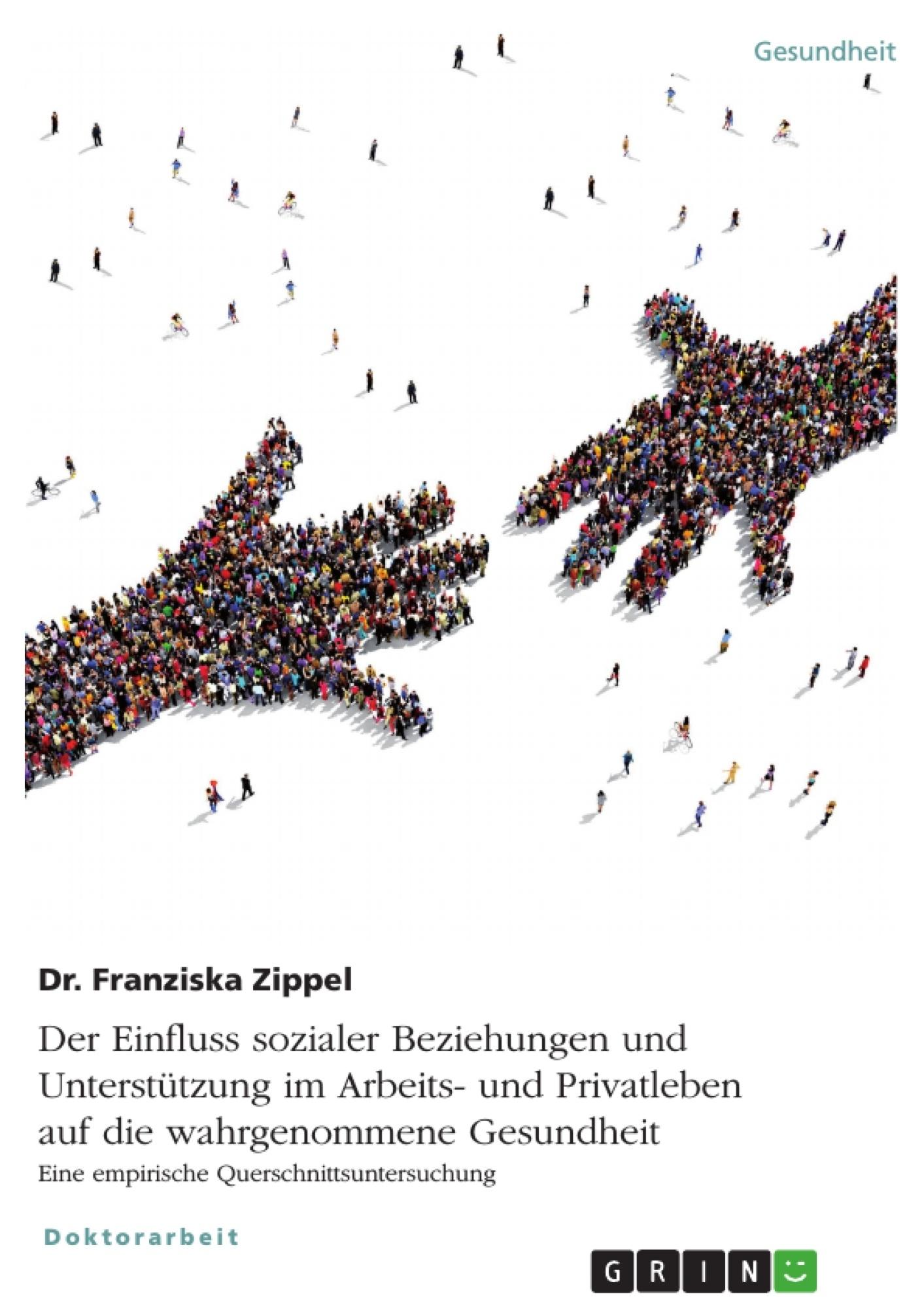 Titel: Der Einfluss sozialer Beziehungen und Unterstützung im Arbeits- und Privatleben auf die wahrgenommene Gesundheit. Eine empirische Querschnittsuntersuchung