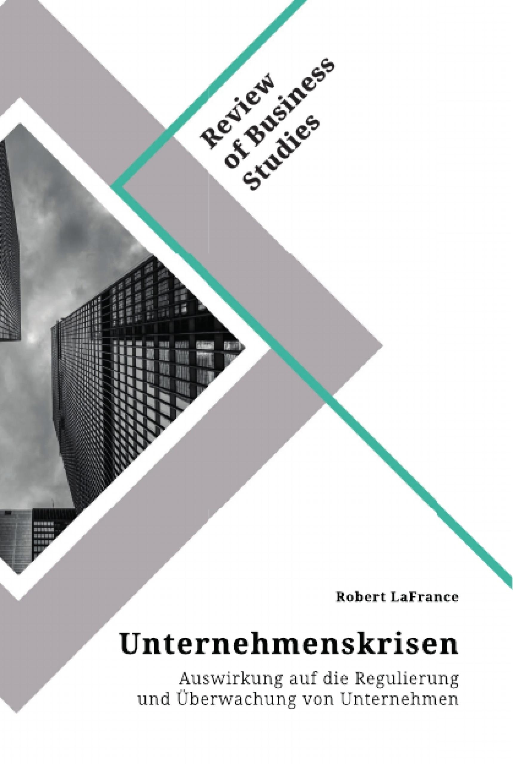 Titel: Unternehmenskrisen. Auswirkung auf die Regulierung und Überwachung von Unternehmen