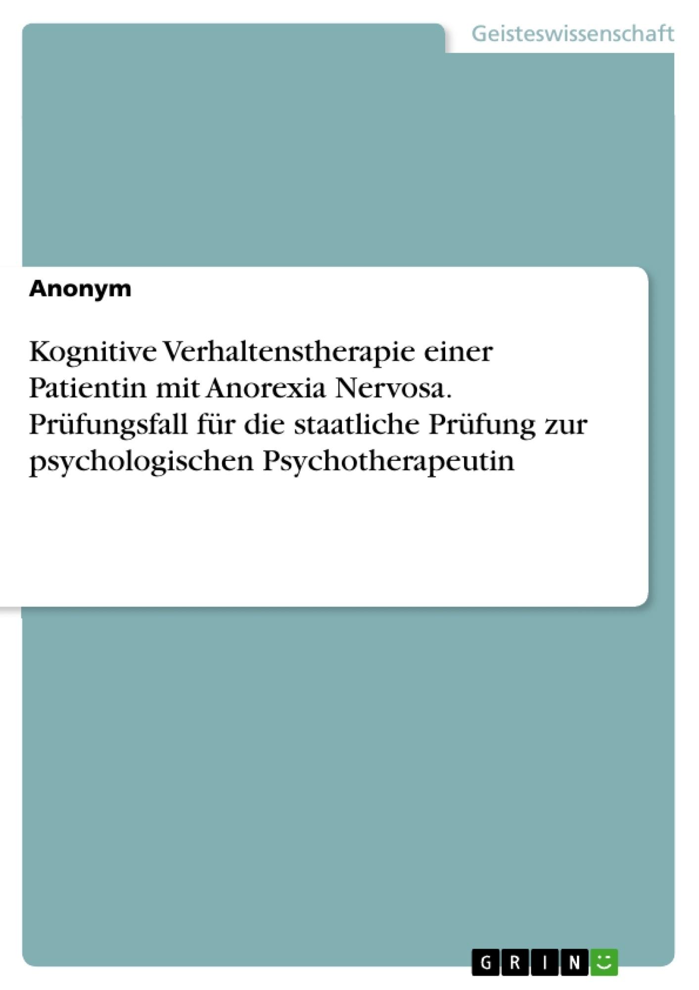 Titel: Kognitive Verhaltenstherapie einer Patientin mit Anorexia Nervosa. Prüfungsfall für die staatliche Prüfung zur psychologischen Psychotherapeutin