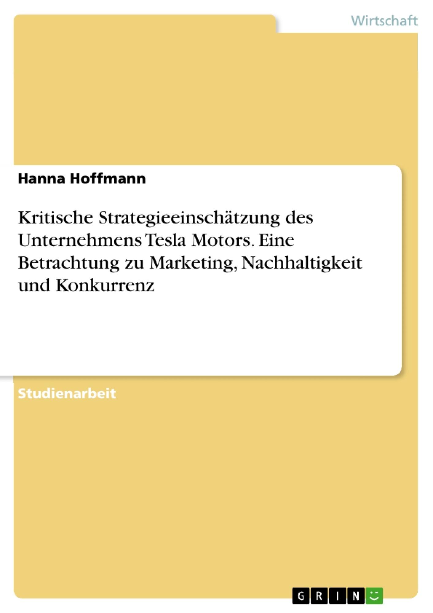 Titel: Kritische Strategieeinschätzung des Unternehmens Tesla Motors. Eine Betrachtung zu Marketing, Nachhaltigkeit und Konkurrenz