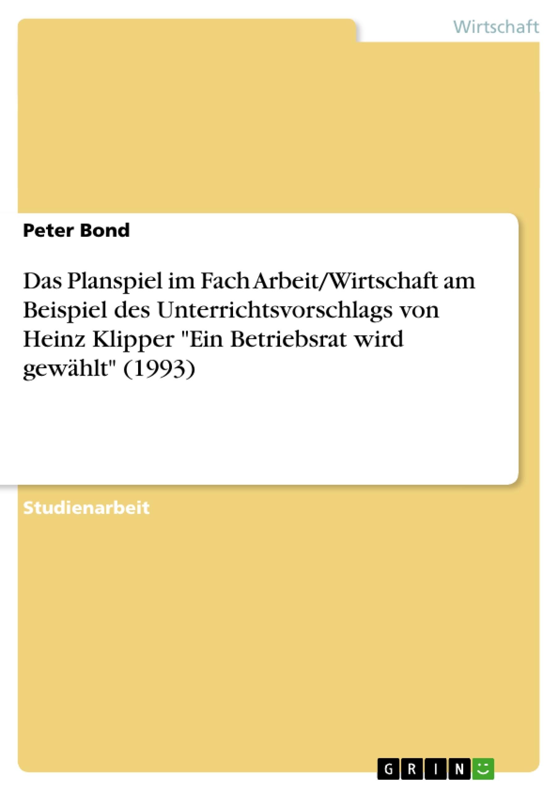 """Titel: Das Planspiel im Fach Arbeit/Wirtschaft am Beispiel des Unterrichtsvorschlags von Heinz Klipper """"Ein Betriebsrat wird gewählt"""" (1993)"""