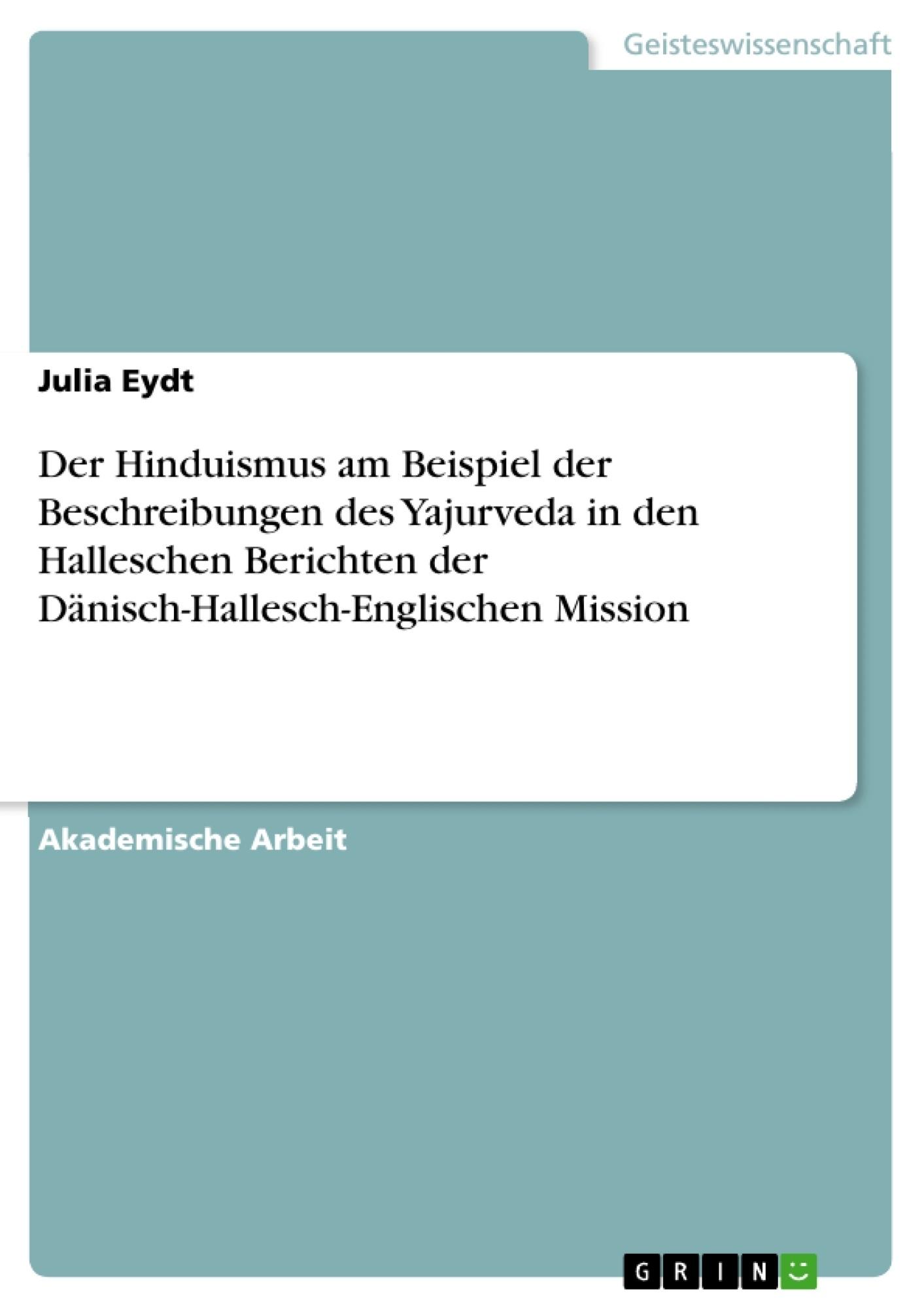 Titel: Der Hinduismus am Beispiel der Beschreibungen des Yajurveda in den Halleschen Berichten der Dänisch-Hallesch-Englischen Mission