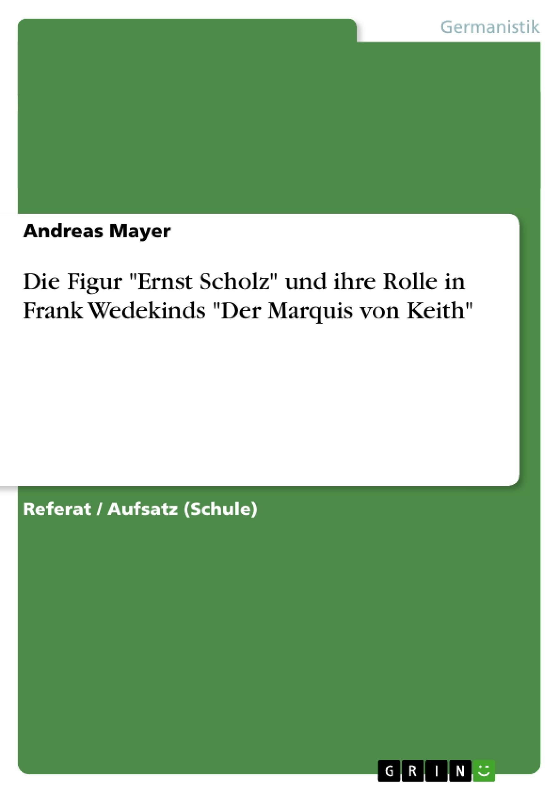 """Titel: Die Figur """"Ernst Scholz"""" und ihre Rolle in Frank Wedekinds """"Der Marquis von Keith"""""""