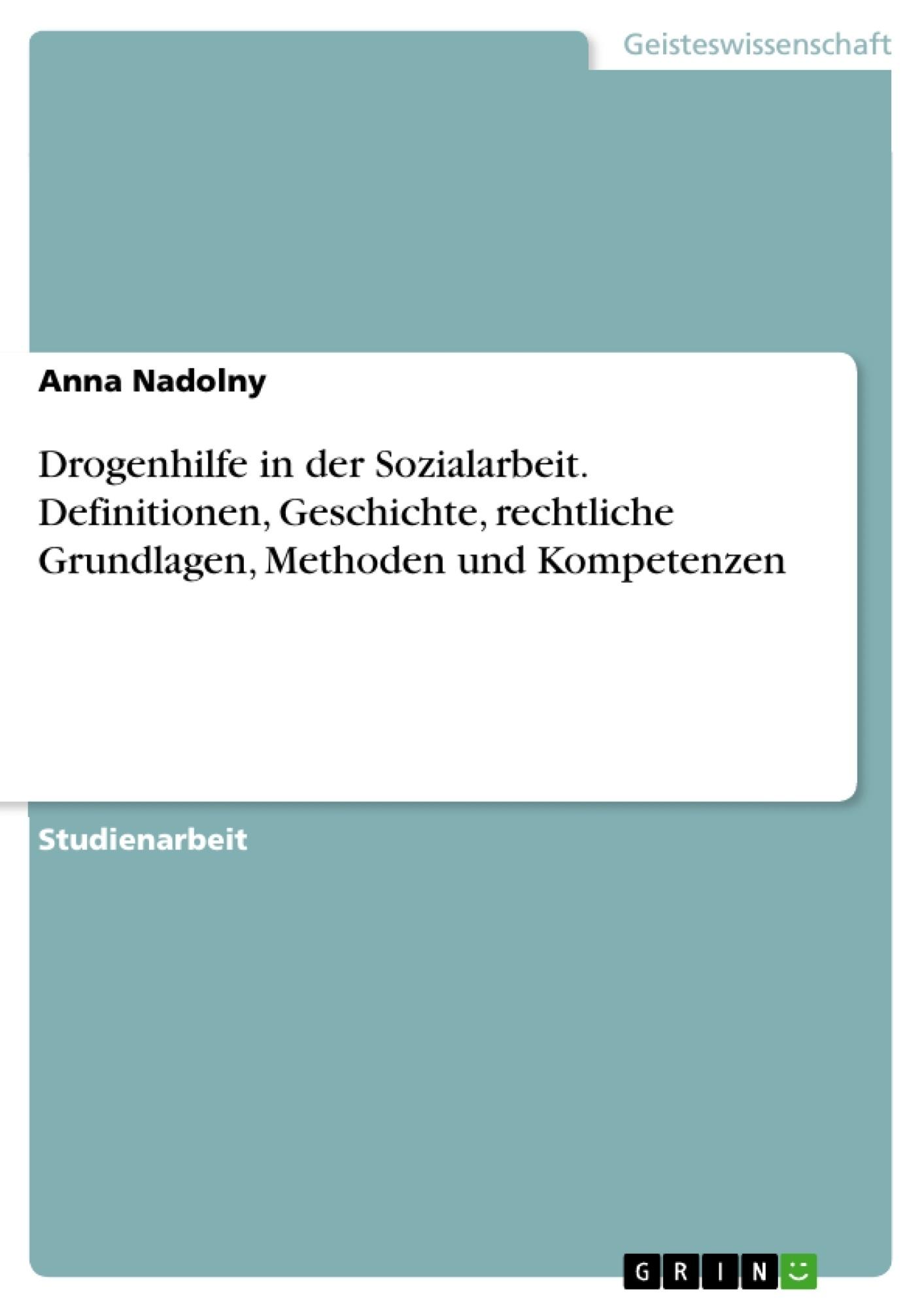 Titel: Drogenhilfe in der Sozialarbeit. Definitionen, Geschichte, rechtliche Grundlagen, Methoden und Kompetenzen