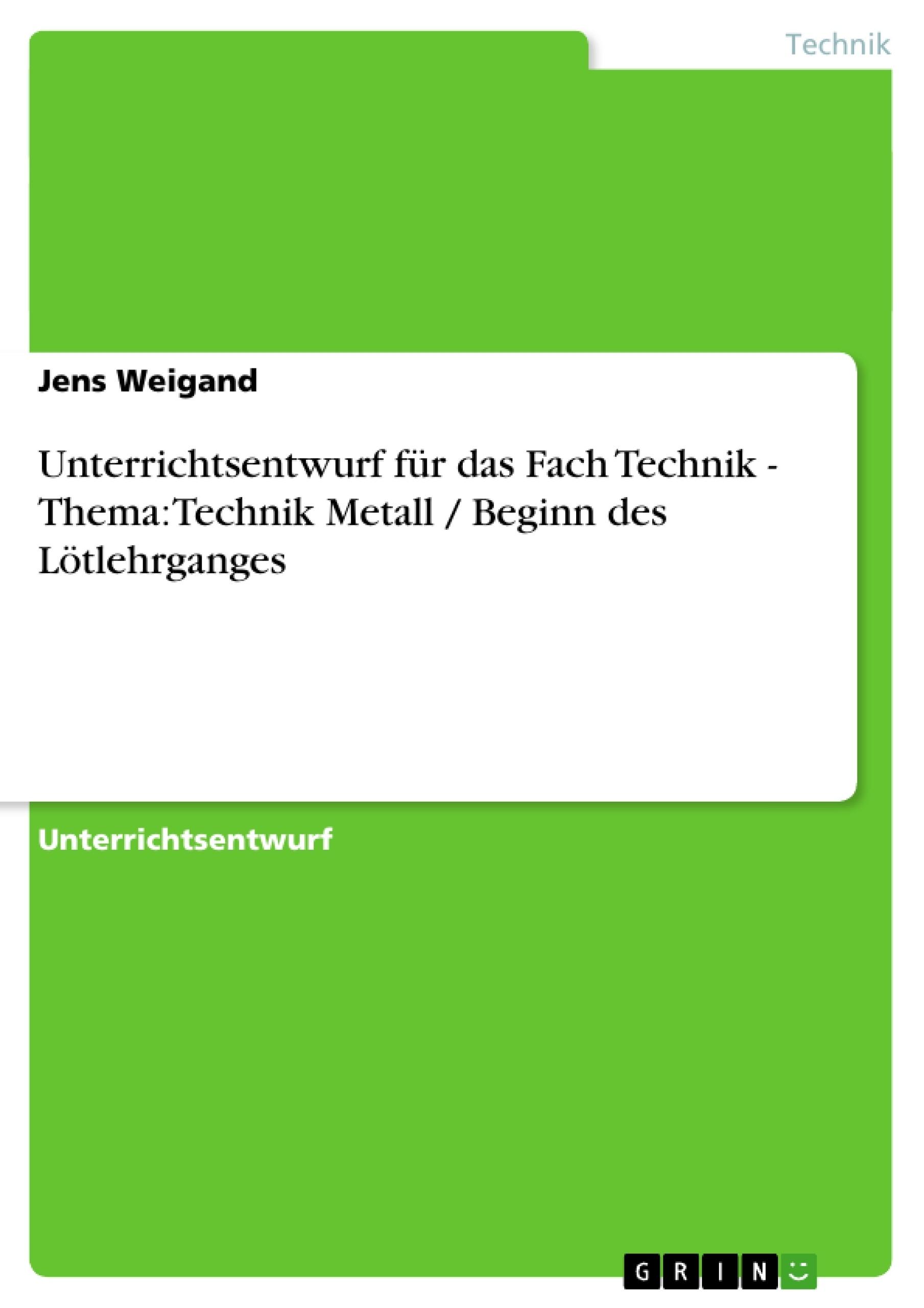 Titel: Unterrichtsentwurf für das Fach Technik - Thema: Technik Metall / Beginn des Lötlehrganges