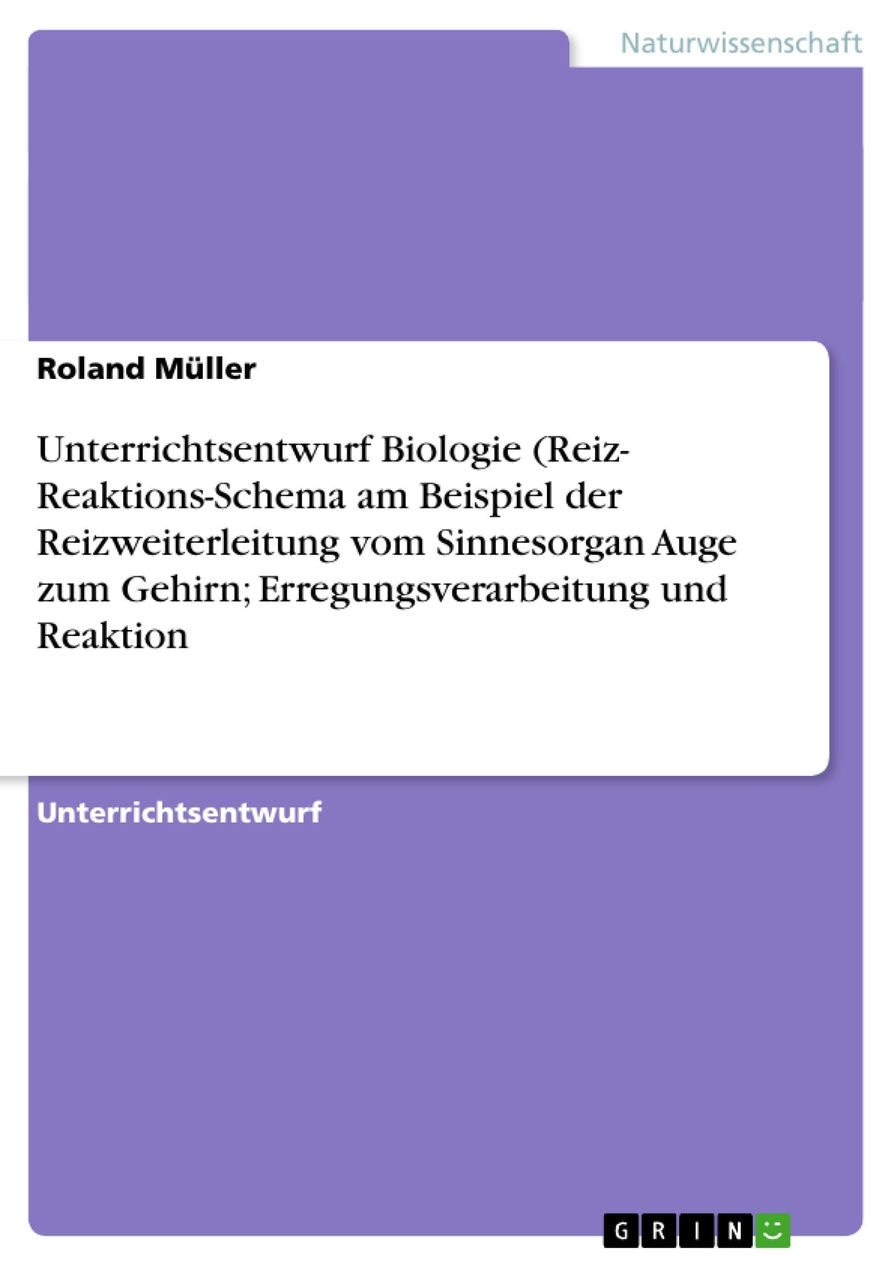Titel: Unterrichtsentwurf Biologie (Reiz- Reaktions-Schema am Beispiel der Reizweiterleitung vom Sinnesorgan Auge zum Gehirn; Erregungsverarbeitung und Reaktion