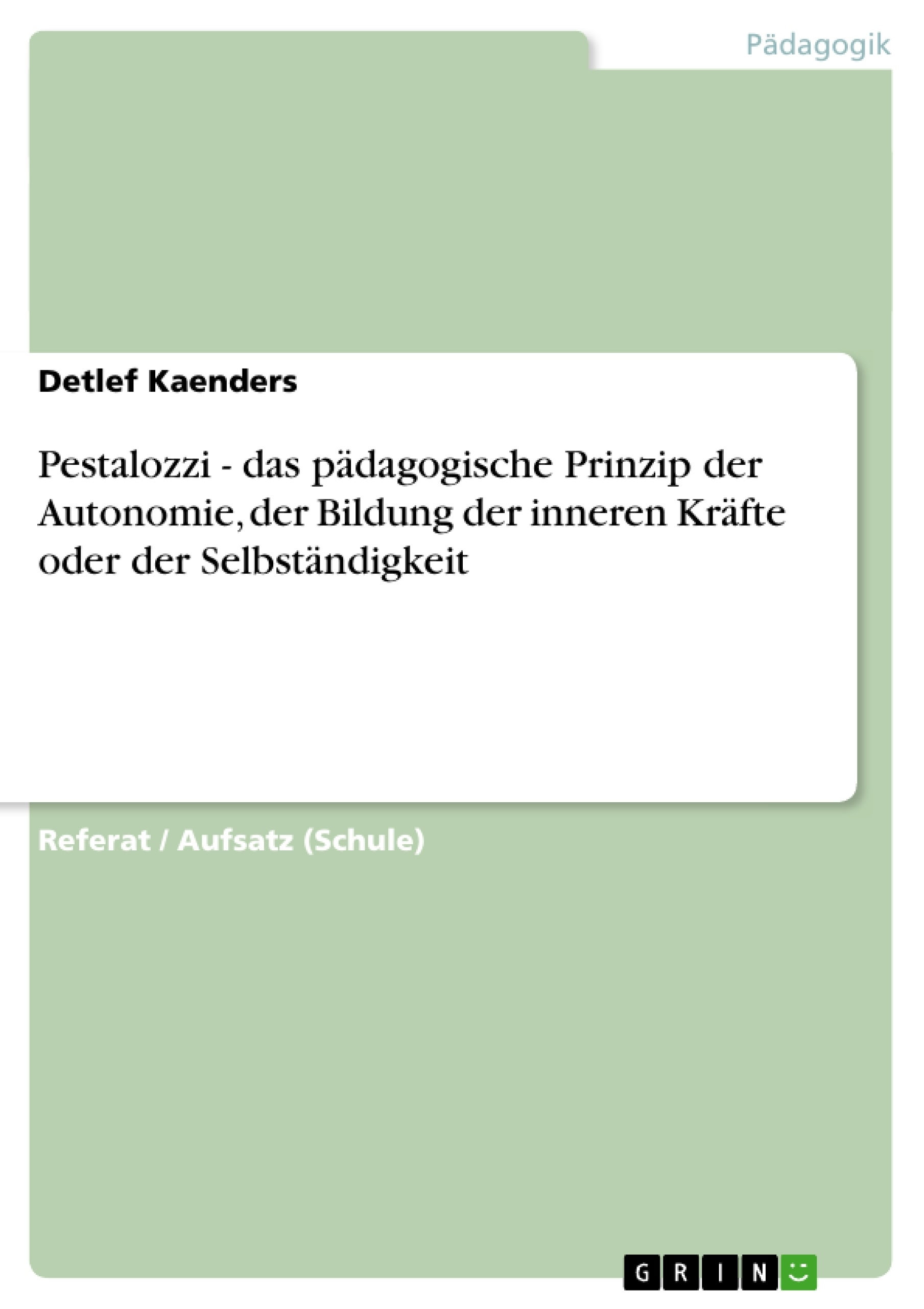 Titel: Pestalozzi - das pädagogische Prinzip der Autonomie, der Bildung der inneren Kräfte oder der Selbständigkeit