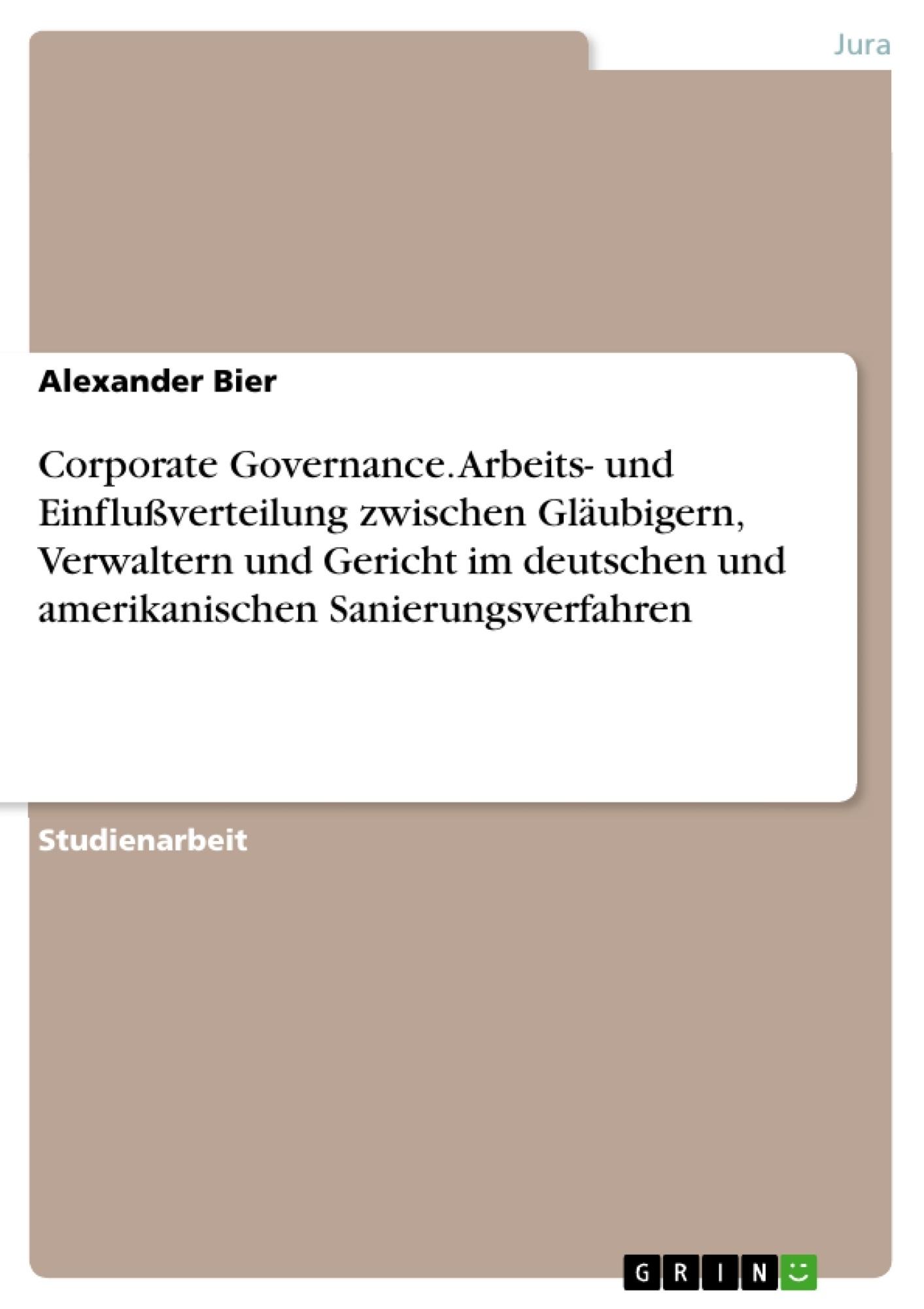 Titel: Corporate Governance. Arbeits- und Einflußverteilung zwischen Gläubigern, Verwaltern und Gericht im deutschen und amerikanischen Sanierungsverfahren