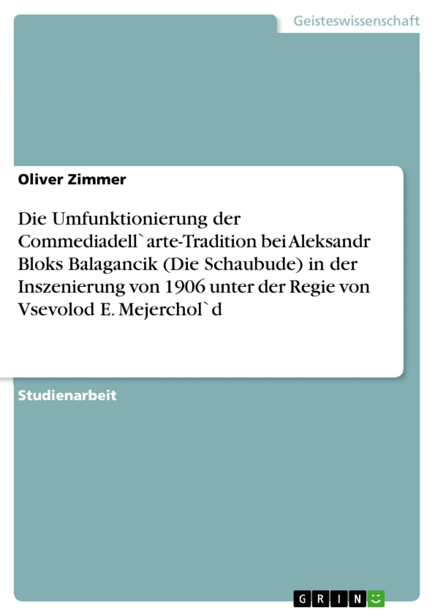 Titel: Die Umfunktionierung der Commediadell`arte-Tradition bei Aleksandr Bloks Balagancik (Die Schaubude) in der Inszenierung von 1906 unter der Regie von Vsevolod E. Mejerchol`d