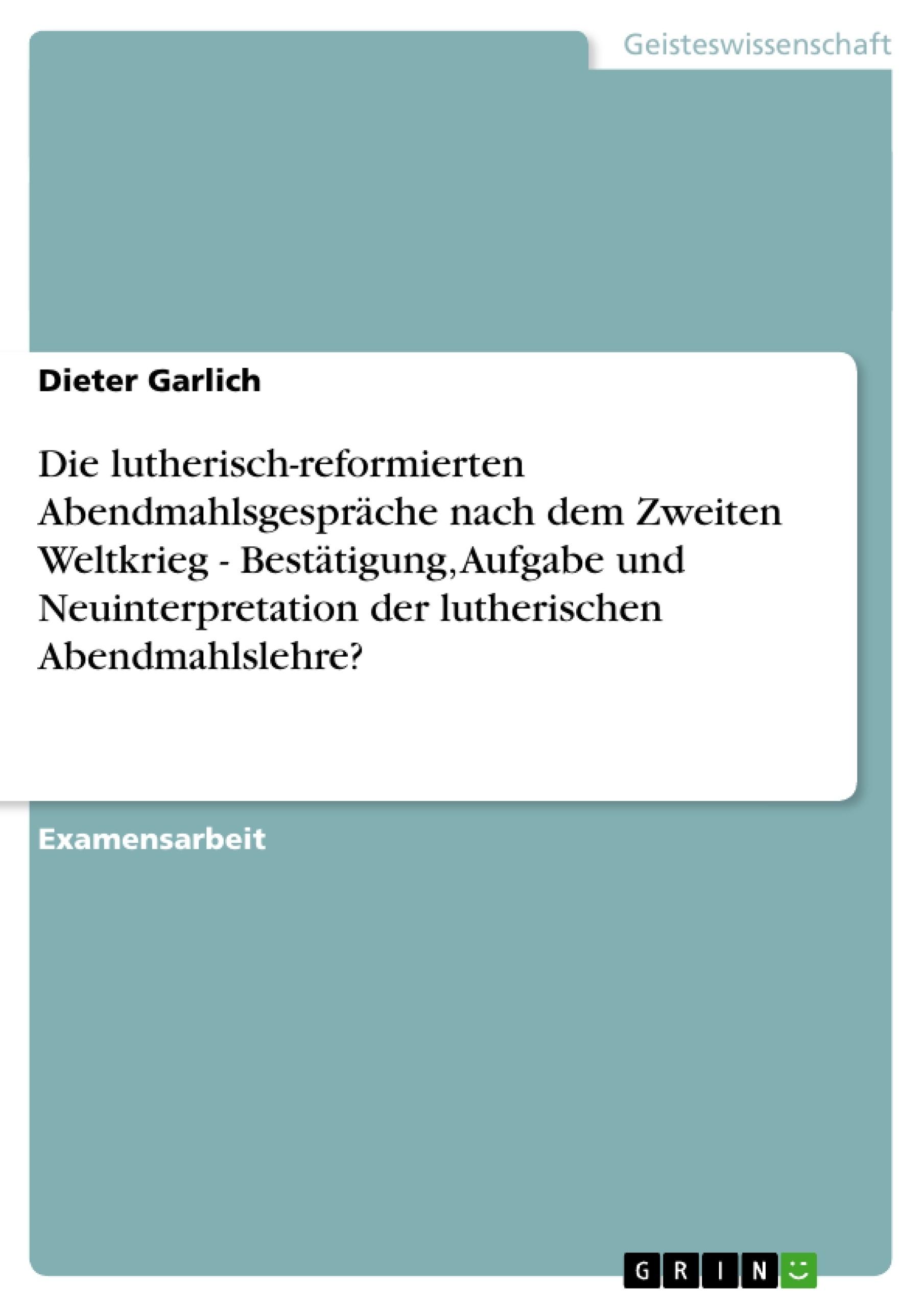 Titel: Die lutherisch-reformierten Abendmahlsgespräche nach dem Zweiten Weltkrieg - Bestätigung, Aufgabe und Neuinterpretation der lutherischen Abendmahlslehre?