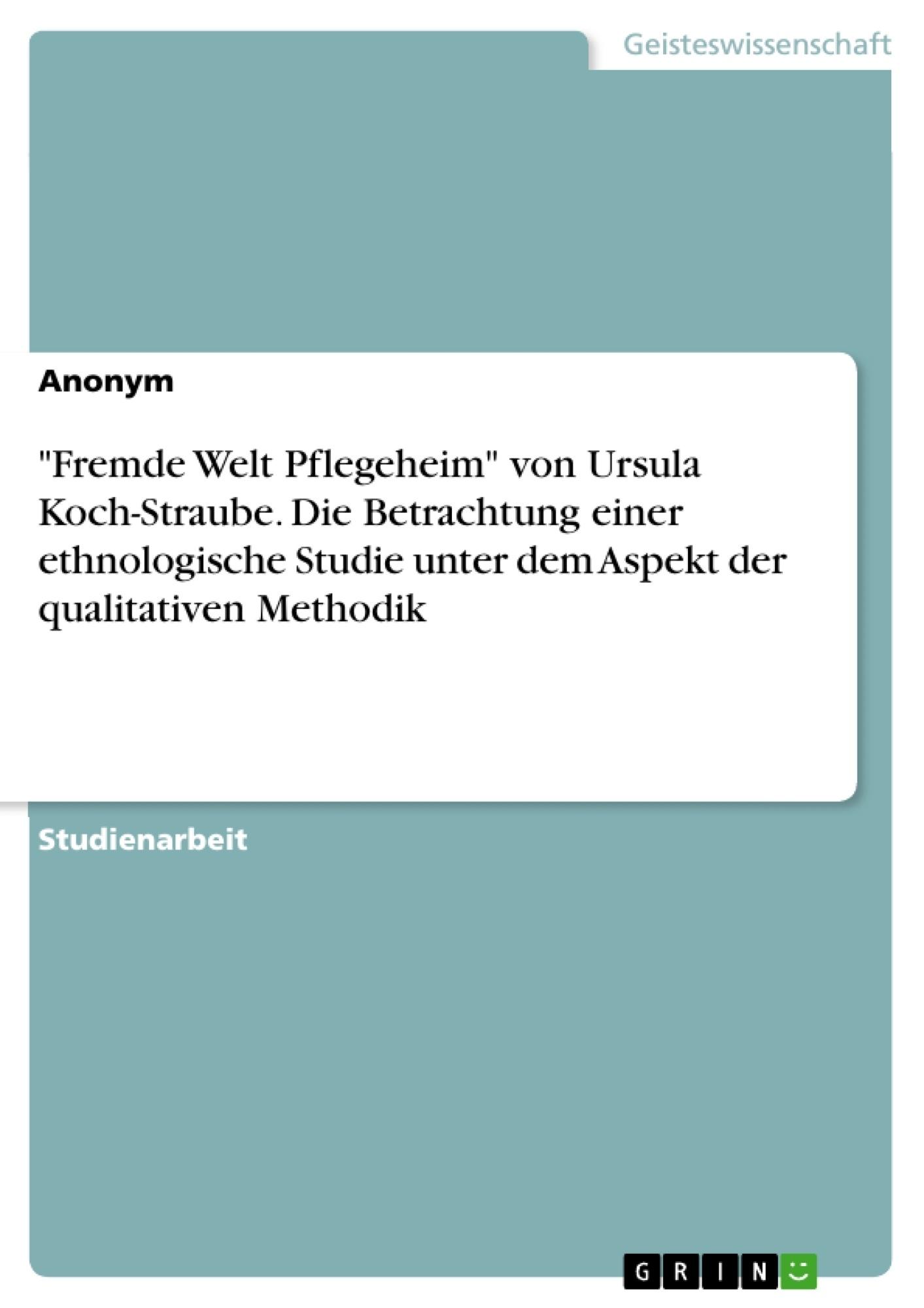 """Titel: """"Fremde Welt Pflegeheim"""" von Ursula Koch-Straube. Die Betrachtung einer ethnologische Studie unter dem Aspekt der qualitativen Methodik"""