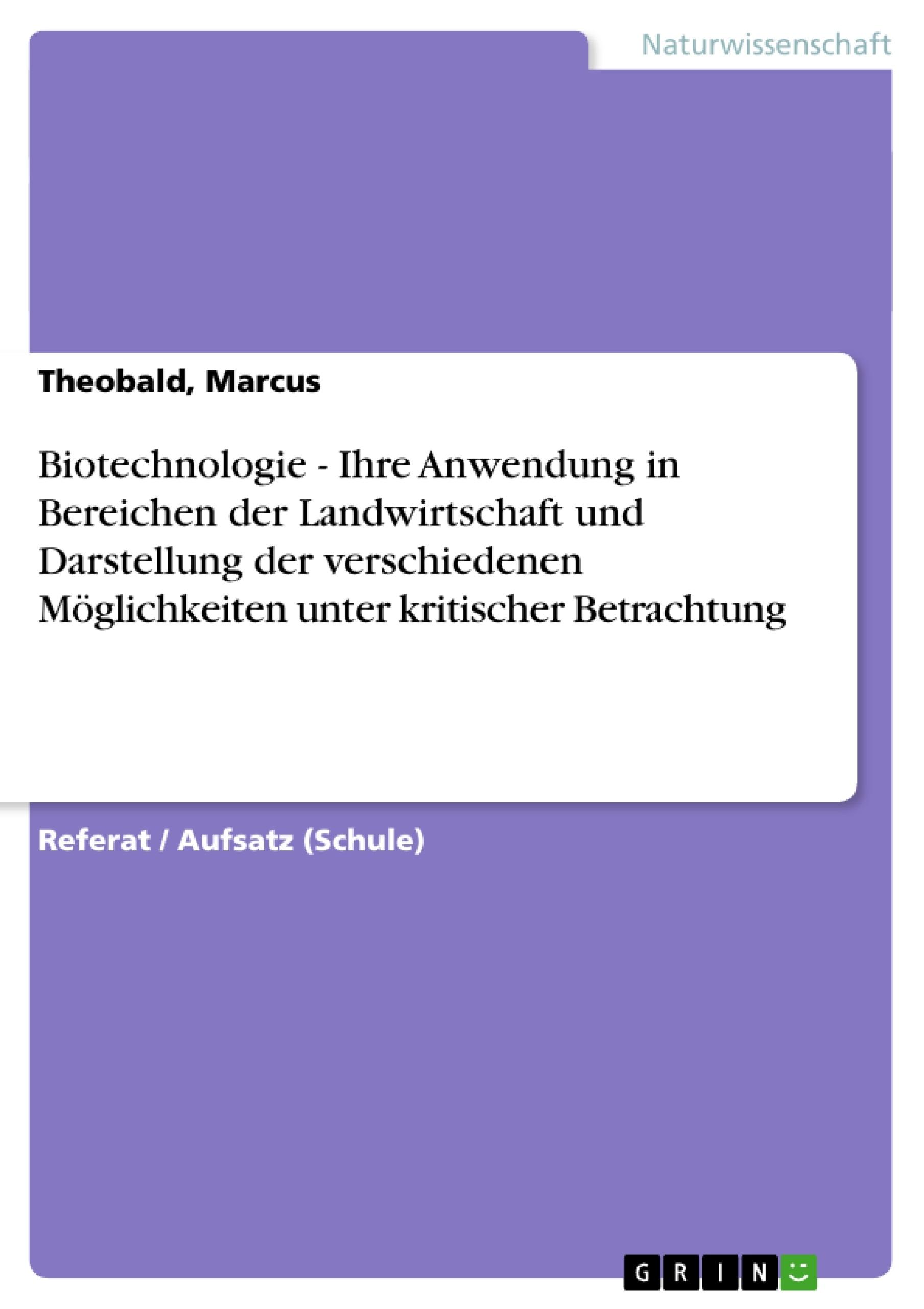 Titel: Biotechnologie  - Ihre Anwendung in Bereichen der Landwirtschaft und  Darstellung der verschiedenen Möglichkeiten unter kritischer Betrachtung