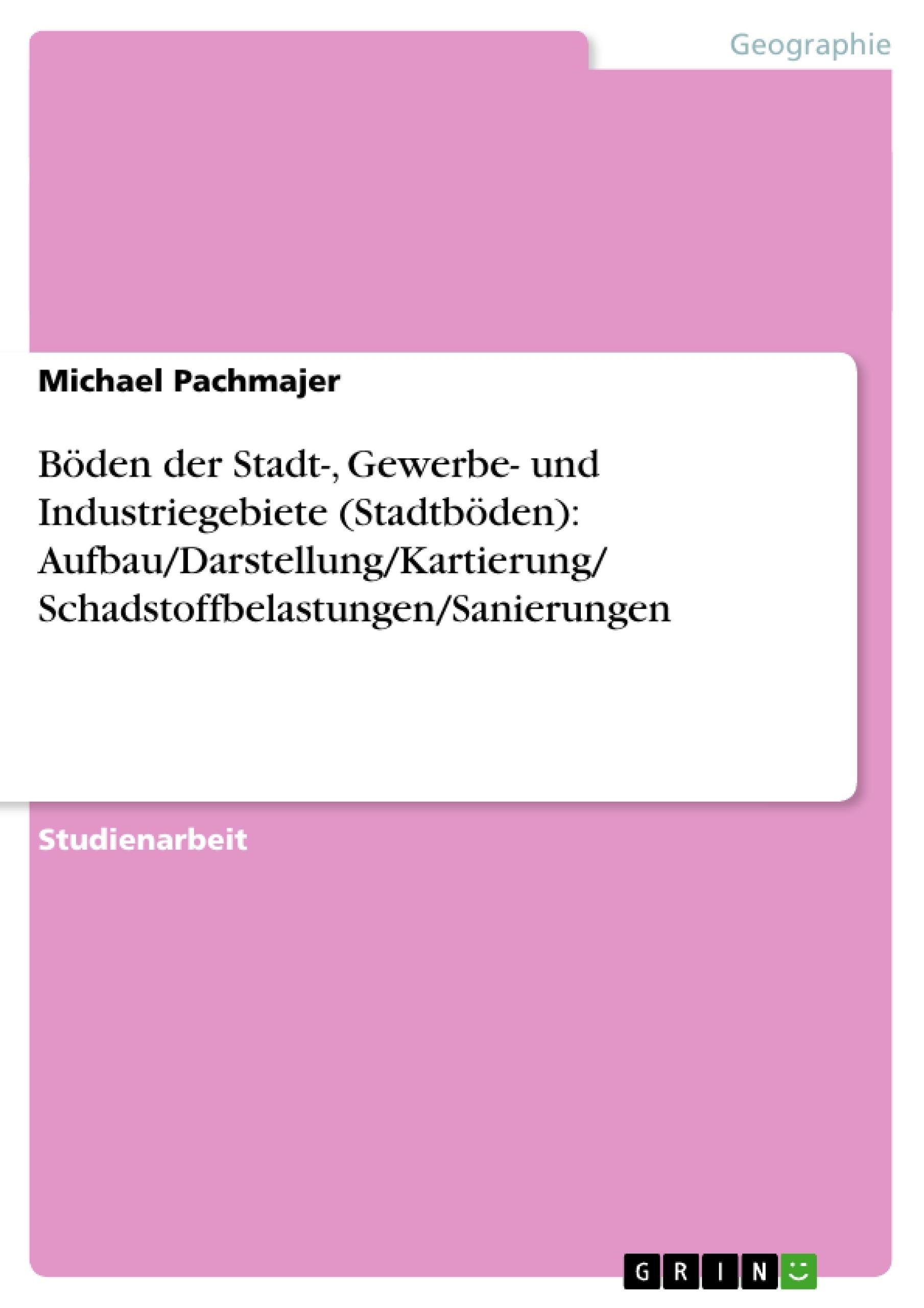 Titel: Böden der Stadt-, Gewerbe- und Industriegebiete (Stadtböden): Aufbau/Darstellung/Kartierung/ Schadstoffbelastungen/Sanierungen