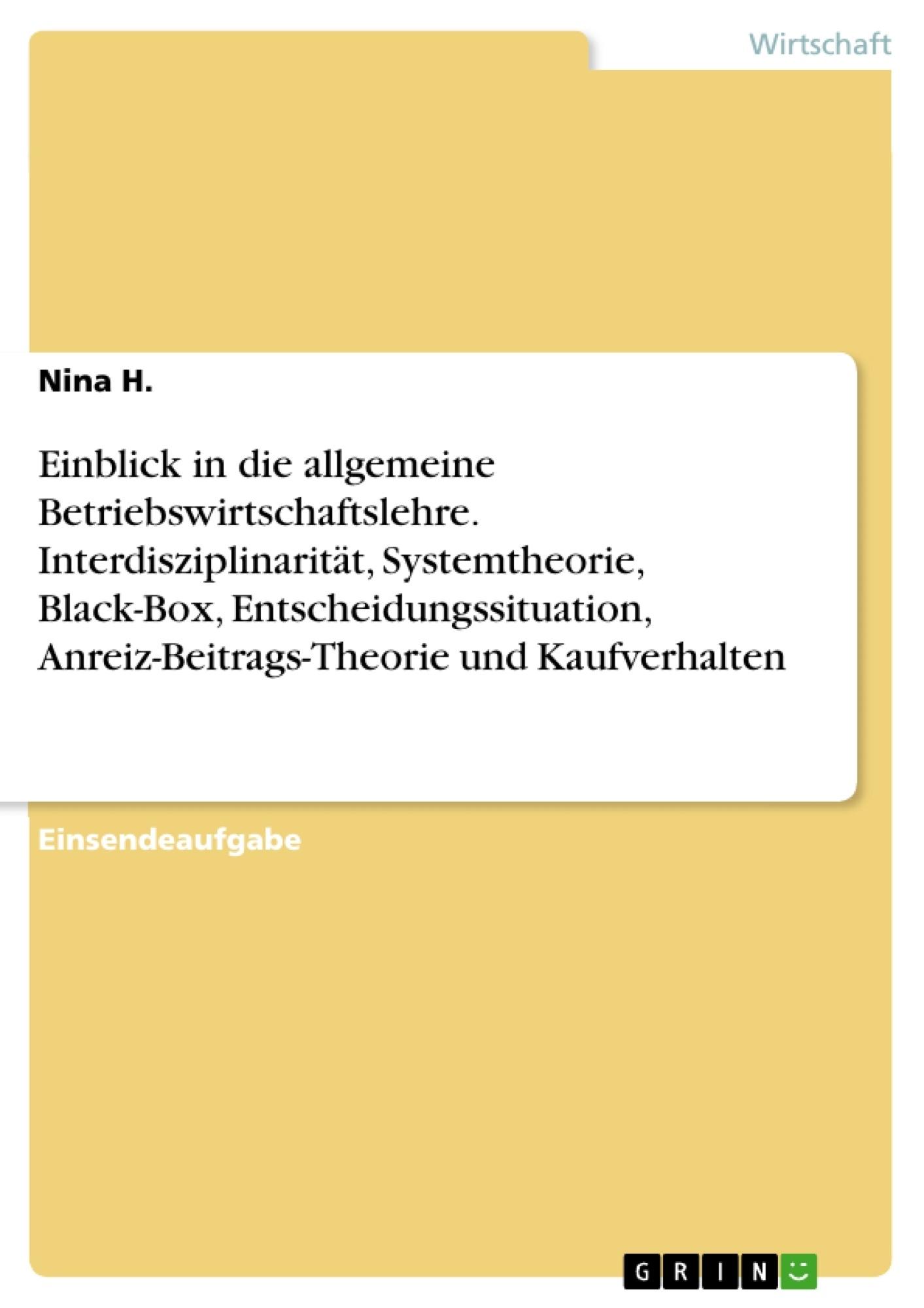 Titel: Einblick in die allgemeine Betriebswirtschaftslehre. Interdisziplinarität, Systemtheorie, Black-Box, Entscheidungssituation, Anreiz-Beitrags-Theorie und Kaufverhalten