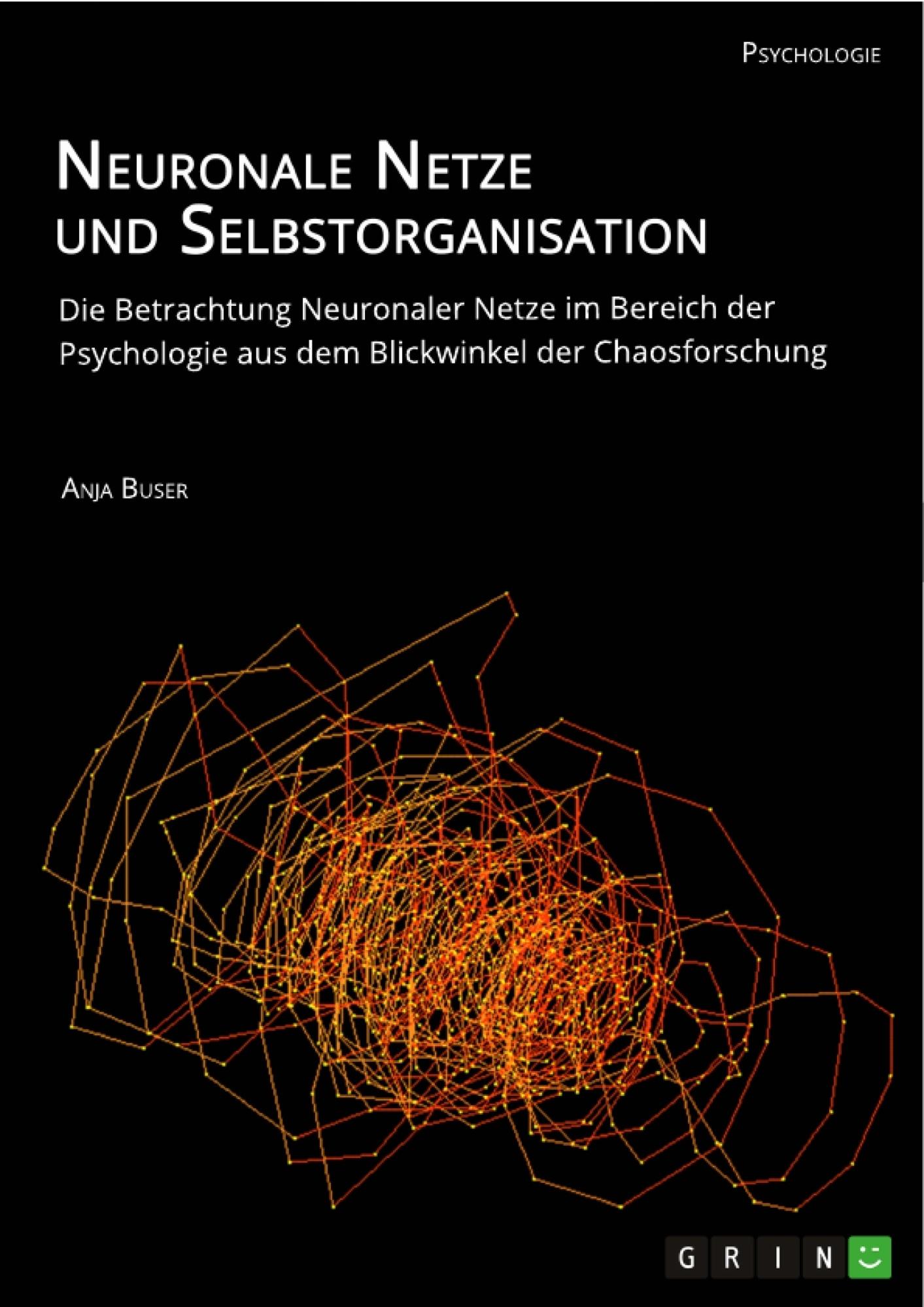 Titel: Neuronale Netze und Selbstorganisation. Die Betrachtung Neuronaler Netze im Bereich der Psychologie aus dem Blickwinkel der Chaosforschung