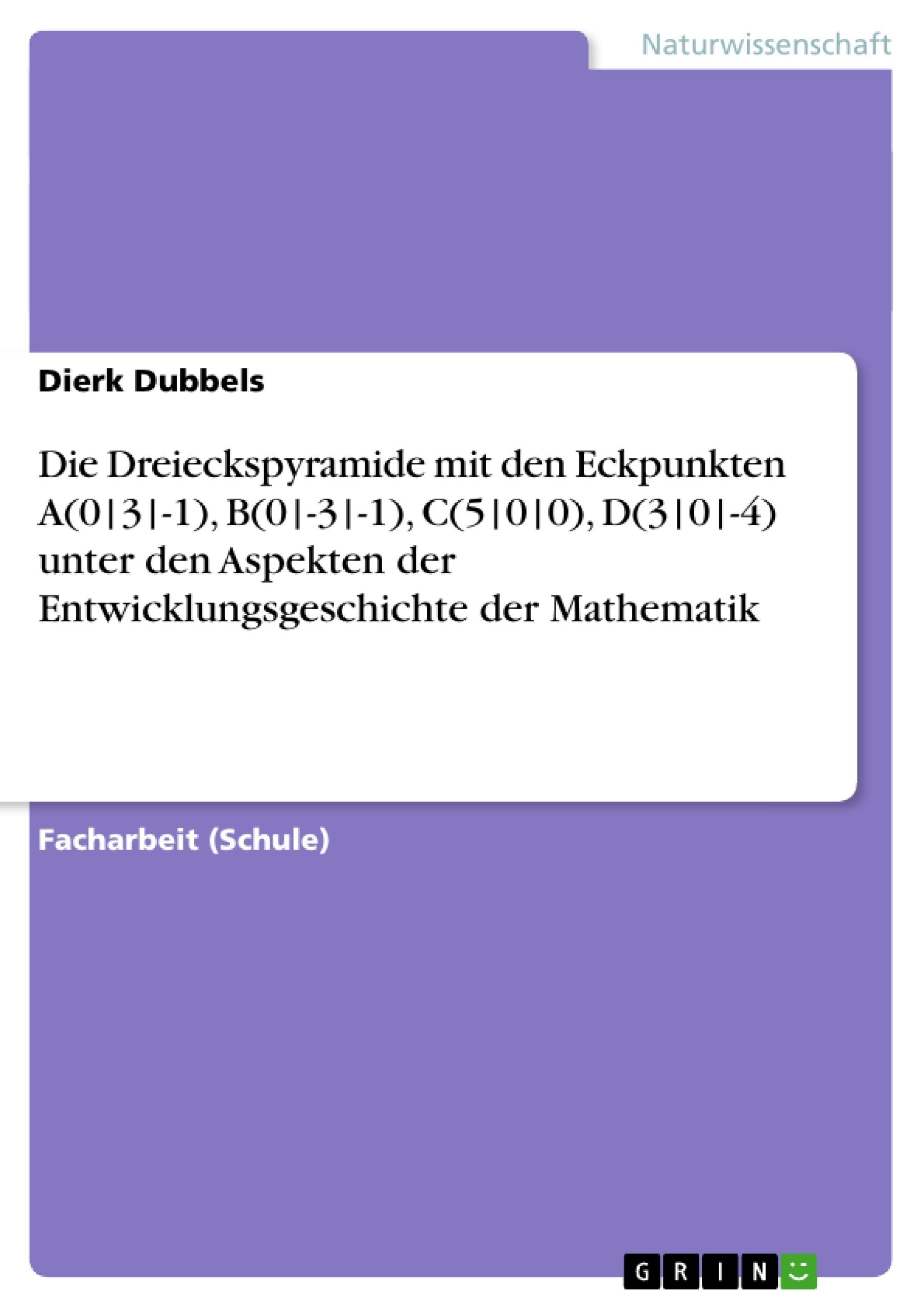 Titel: Die Dreieckspyramide mit den Eckpunkten A(0|3|-1), B(0|-3|-1), C(5|0|0), D(3|0|-4) unter den Aspekten der Entwicklungsgeschichte der Mathematik