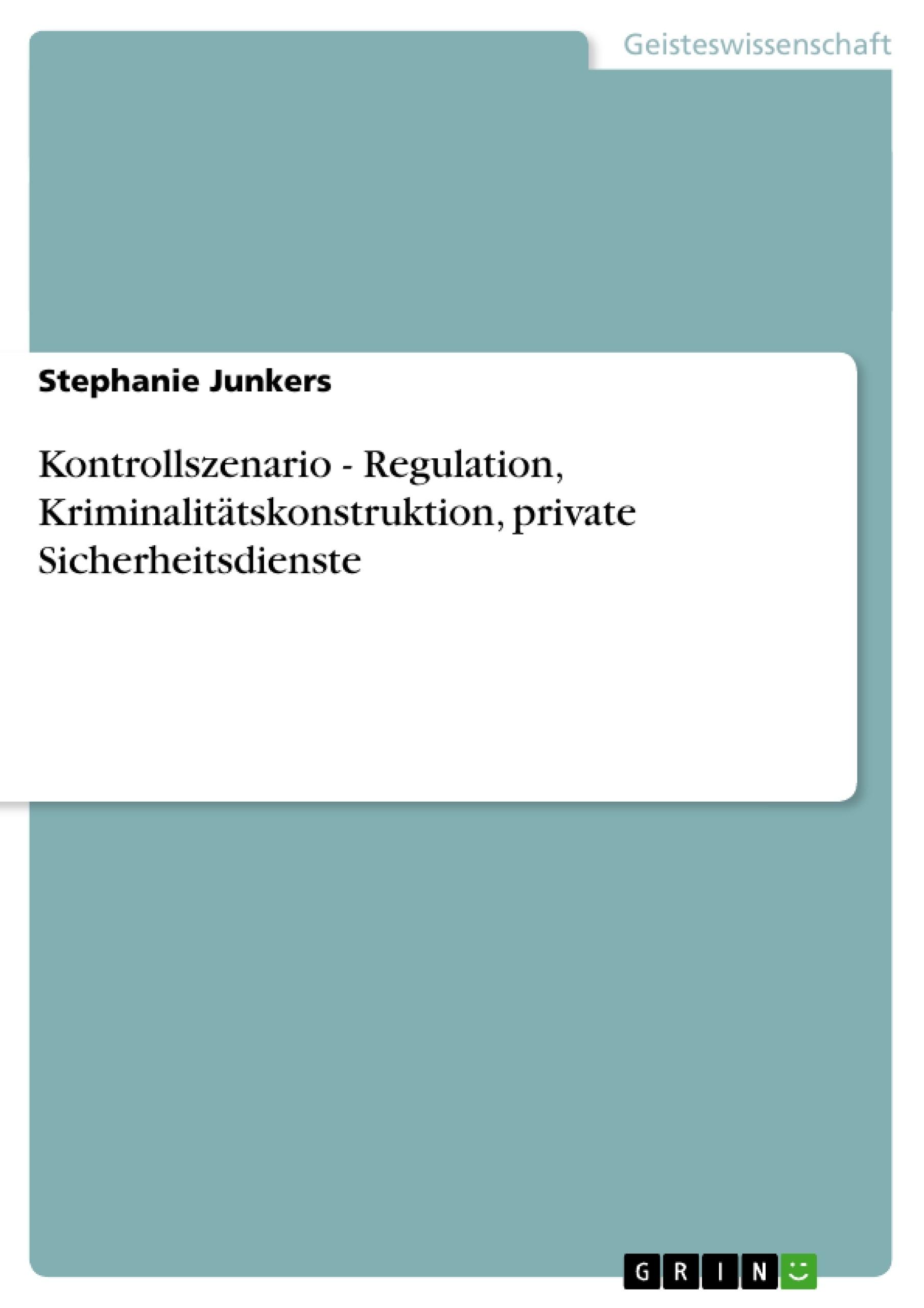 Titel: Kontrollszenario - Regulation, Kriminalitätskonstruktion, private Sicherheitsdienste