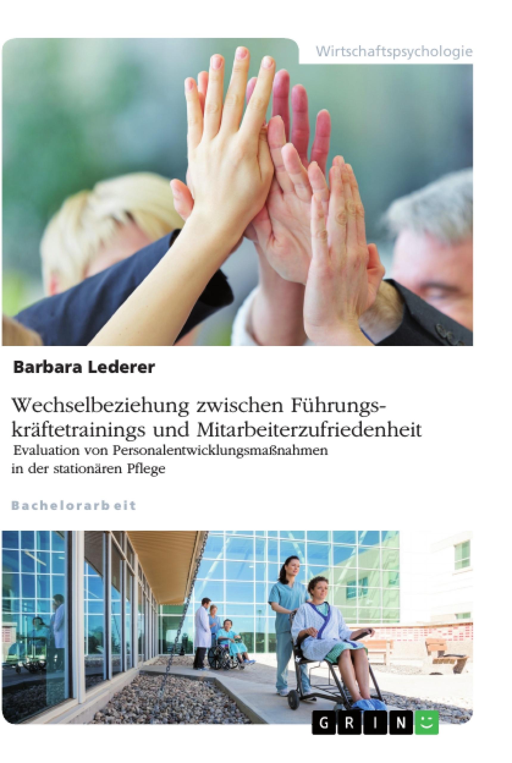 Titel: Wechselbeziehung zwischen Führungskräftetrainings und Mitarbeiterzufriedenheit. Evaluation von Personalentwicklungsmaßnahmen in der stationären Pflege