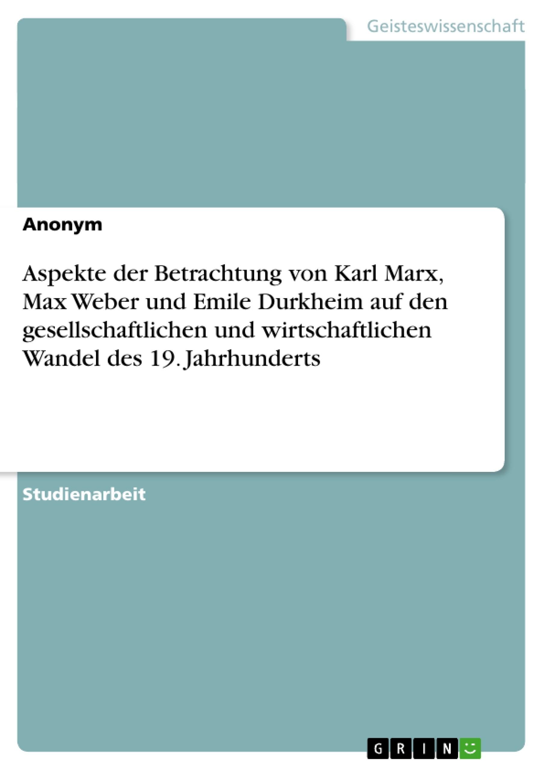 Titel: Aspekte der Betrachtung von Karl Marx, Max Weber und Emile Durkheim auf den gesellschaftlichen und wirtschaftlichen Wandel des 19. Jahrhunderts