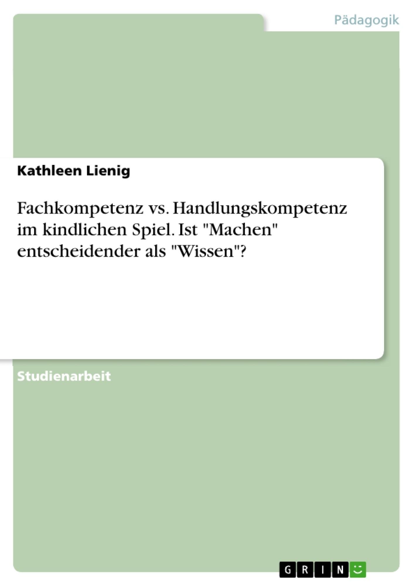 """Titel: Fachkompetenz vs. Handlungskompetenz im kindlichen Spiel. Ist """"Machen"""" entscheidender als """"Wissen""""?"""