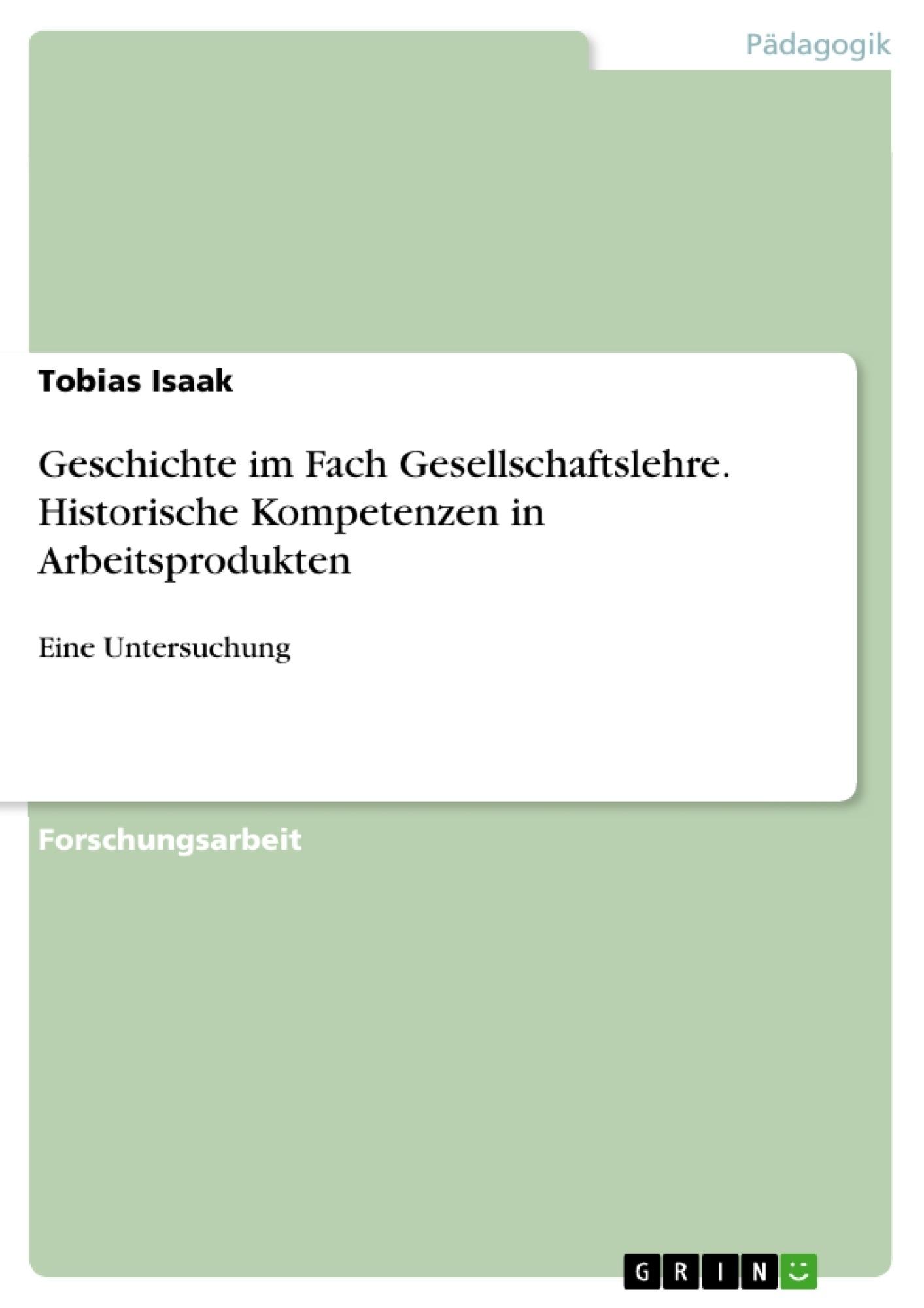 Titel: Geschichte im Fach Gesellschaftslehre. Historische Kompetenzen in Arbeitsprodukten