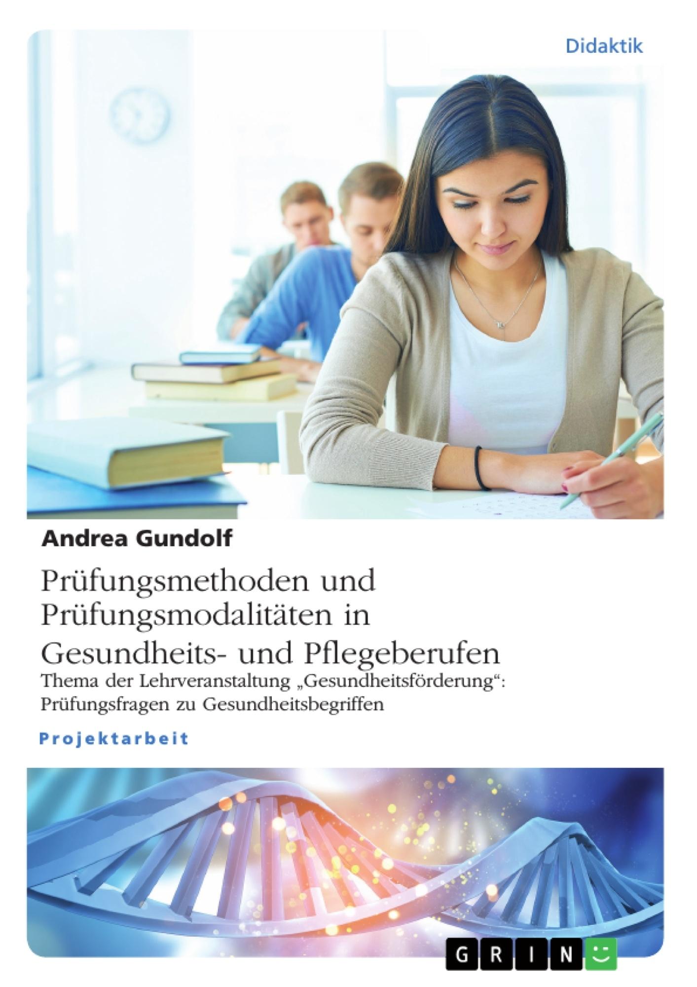 Titel: Prüfungsmethoden und Prüfungsmodalitäten in Gesundheits- und Pflegeberufen