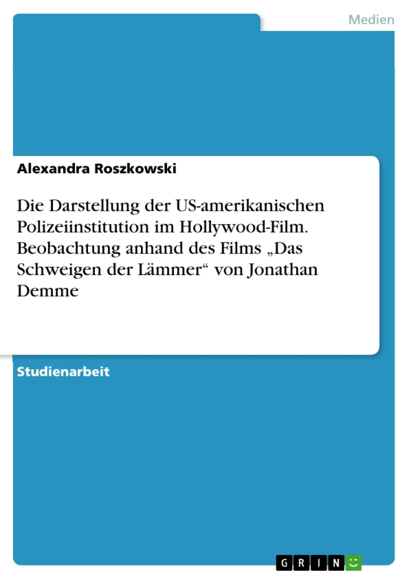 """Titel: Die Darstellung der US-amerikanischen Polizeiinstitution im Hollywood-Film. Beobachtung anhand des Films """"Das Schweigen der Lämmer"""" von Jonathan Demme"""