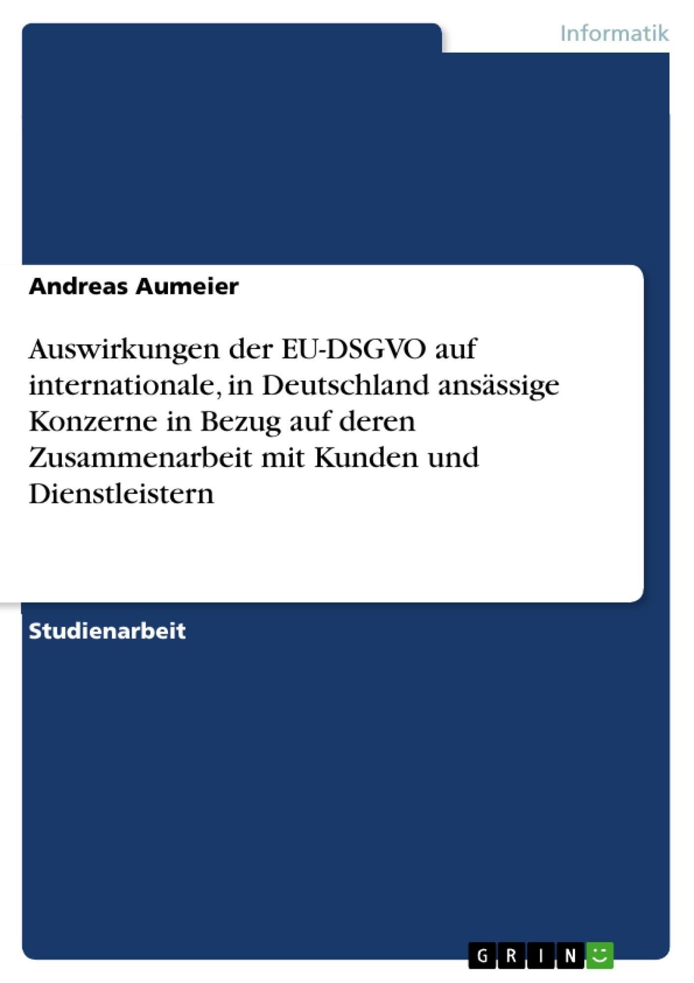Titel: Auswirkungen der EU-DSGVO auf internationale, in Deutschland ansässige Konzerne in Bezug auf deren Zusammenarbeit mit Kunden und Dienstleistern