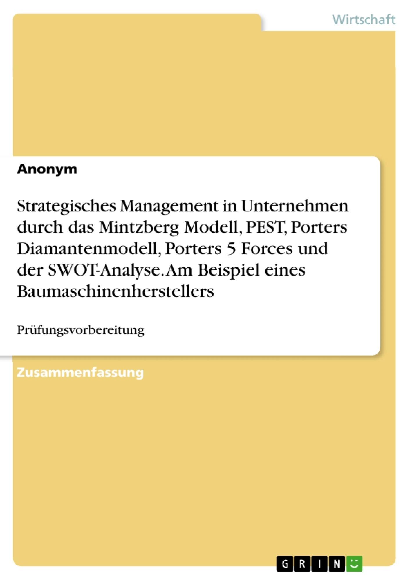 Titel: Strategisches Management in Unternehmen durch das Mintzberg Modell, PEST, Porters Diamantenmodell, Porters 5 Forces und der SWOT-Analyse. Am Beispiel eines Baumaschinenherstellers