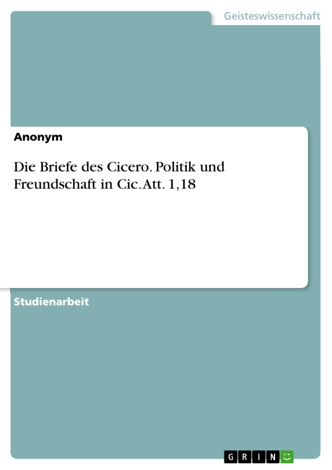 Titel: Die Briefe des Cicero. Politik und Freundschaft in Cic. Att. 1,18