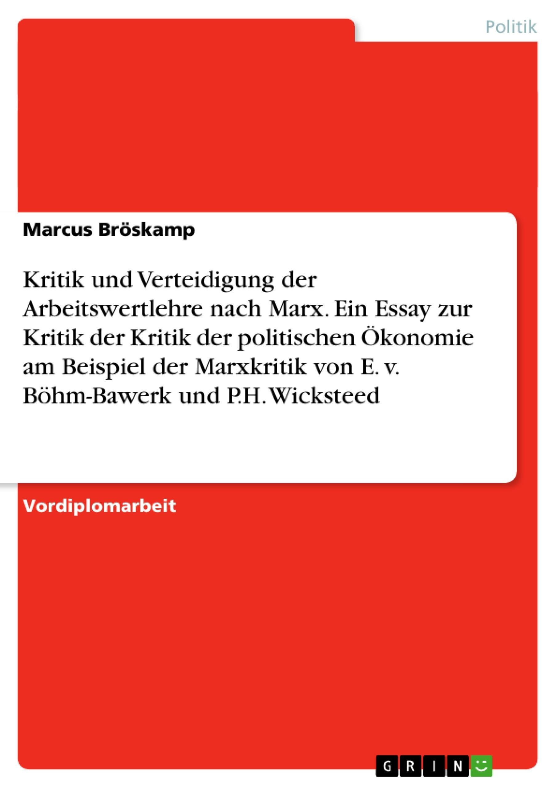 Titel: Kritik und Verteidigung der Arbeitswertlehre nach Marx. Ein Essay zur Kritik der Kritik der politischen Ökonomie am Beispiel der Marxkritik von E. v. Böhm-Bawerk und P.H. Wicksteed
