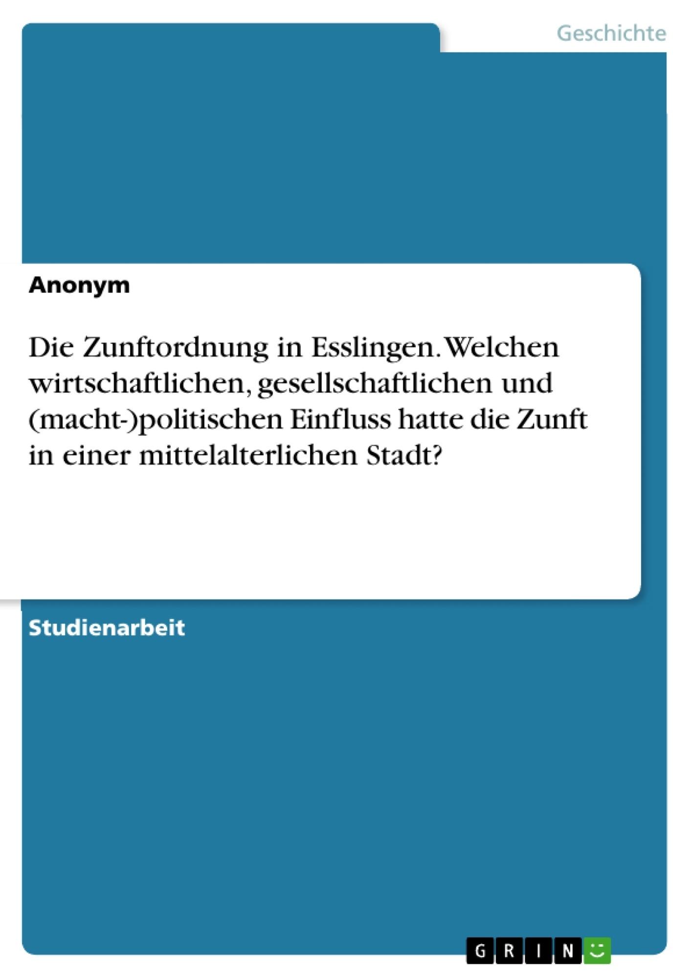 Titel: Die Zunftordnung in Esslingen. Welchen wirtschaftlichen, gesellschaftlichen und (macht-)politischen Einfluss hatte die Zunft in einer mittelalterlichen Stadt?