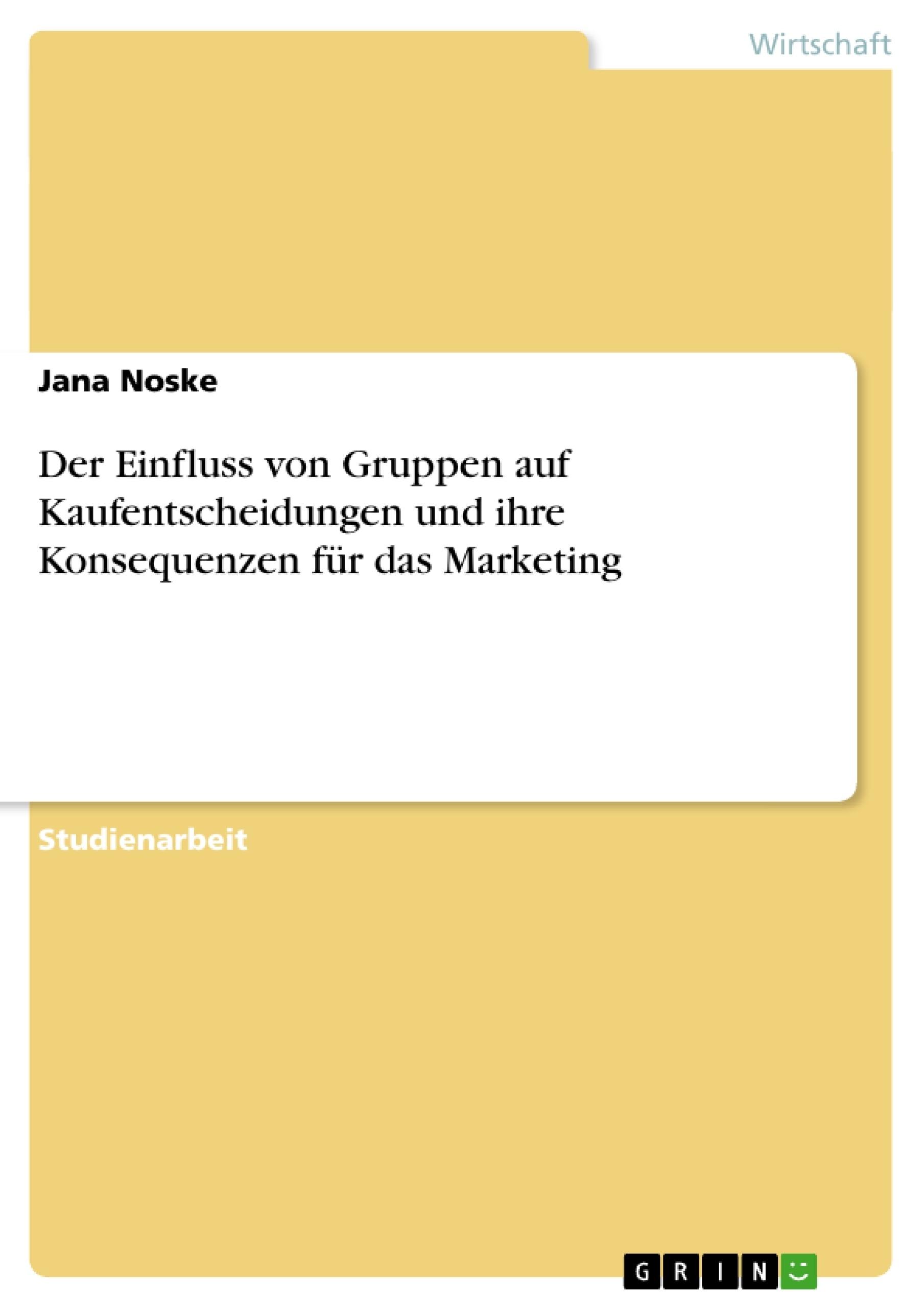 Titel: Der Einfluss von Gruppen auf Kaufentscheidungen und ihre Konsequenzen für das Marketing