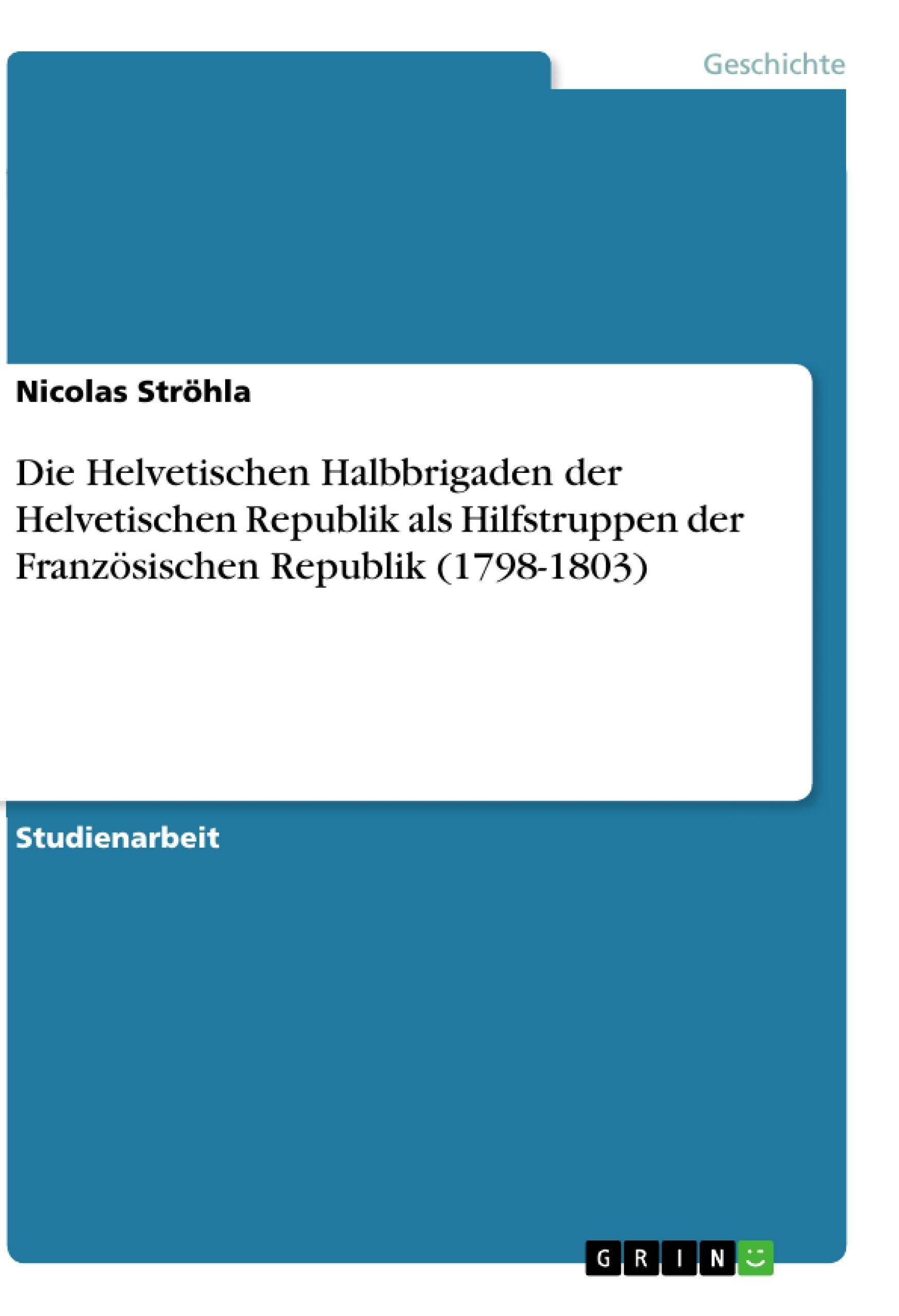 Titel: Die Helvetischen Halbbrigaden der Helvetischen Republik als Hilfstruppen der Französischen Republik (1798-1803)