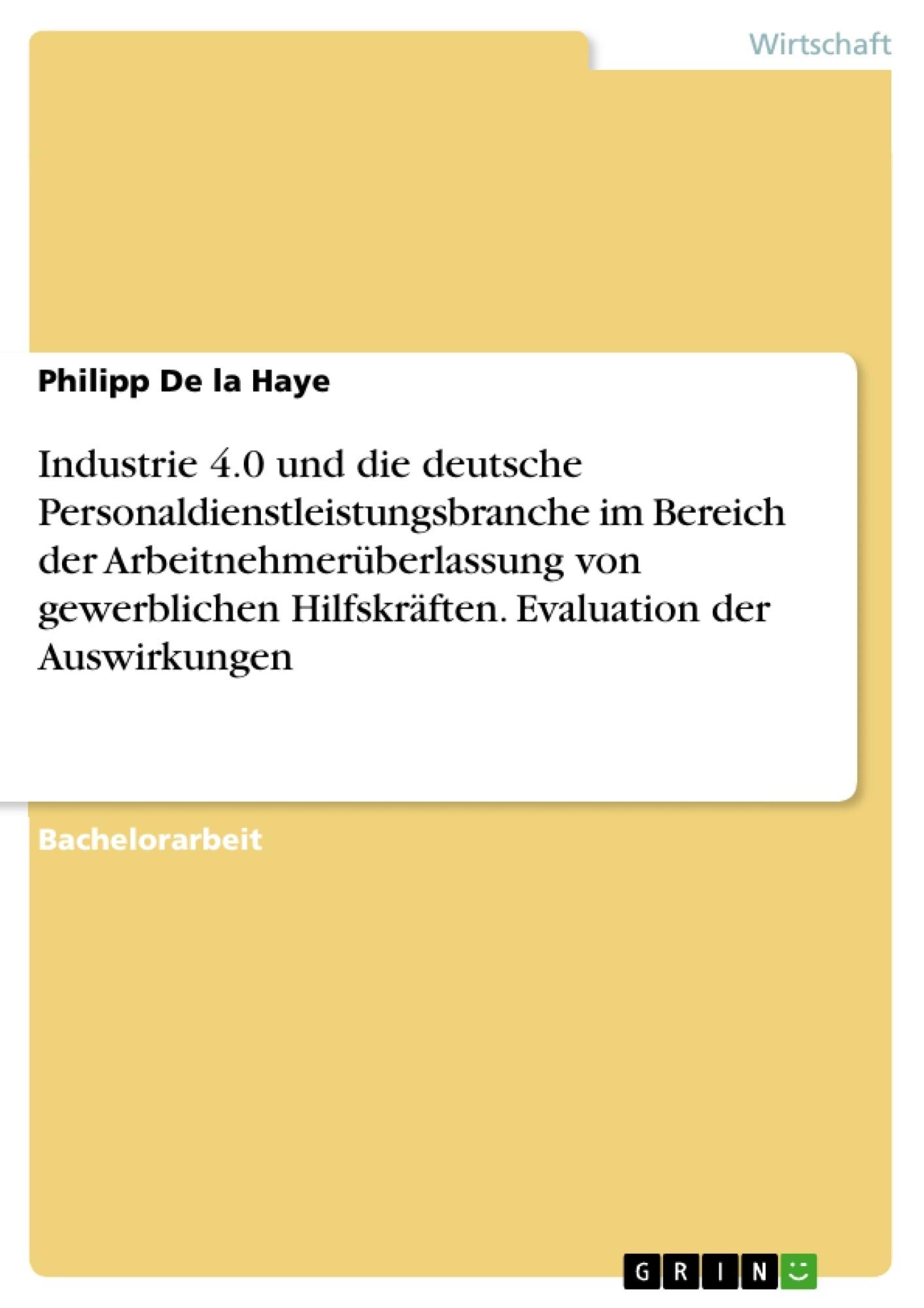Titel: Industrie 4.0 und die deutsche Personaldienstleistungsbranche im Bereich der Arbeitnehmerüberlassung von gewerblichen Hilfskräften. Evaluation der Auswirkungen