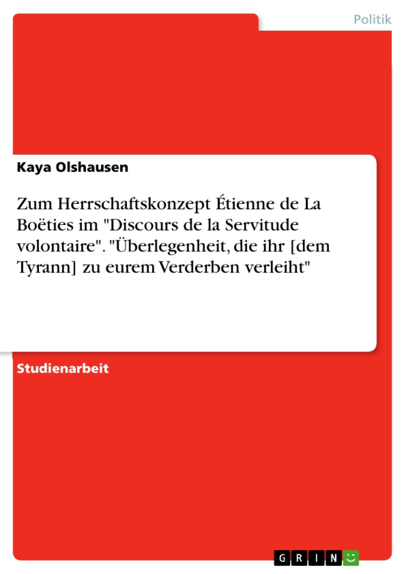 """Titel: Zum Herrschaftskonzept Étienne de La Boëties im """"Discours de la Servitude volontaire"""". """"Überlegenheit, die ihr [dem Tyrann] zu eurem Verderben verleiht"""""""
