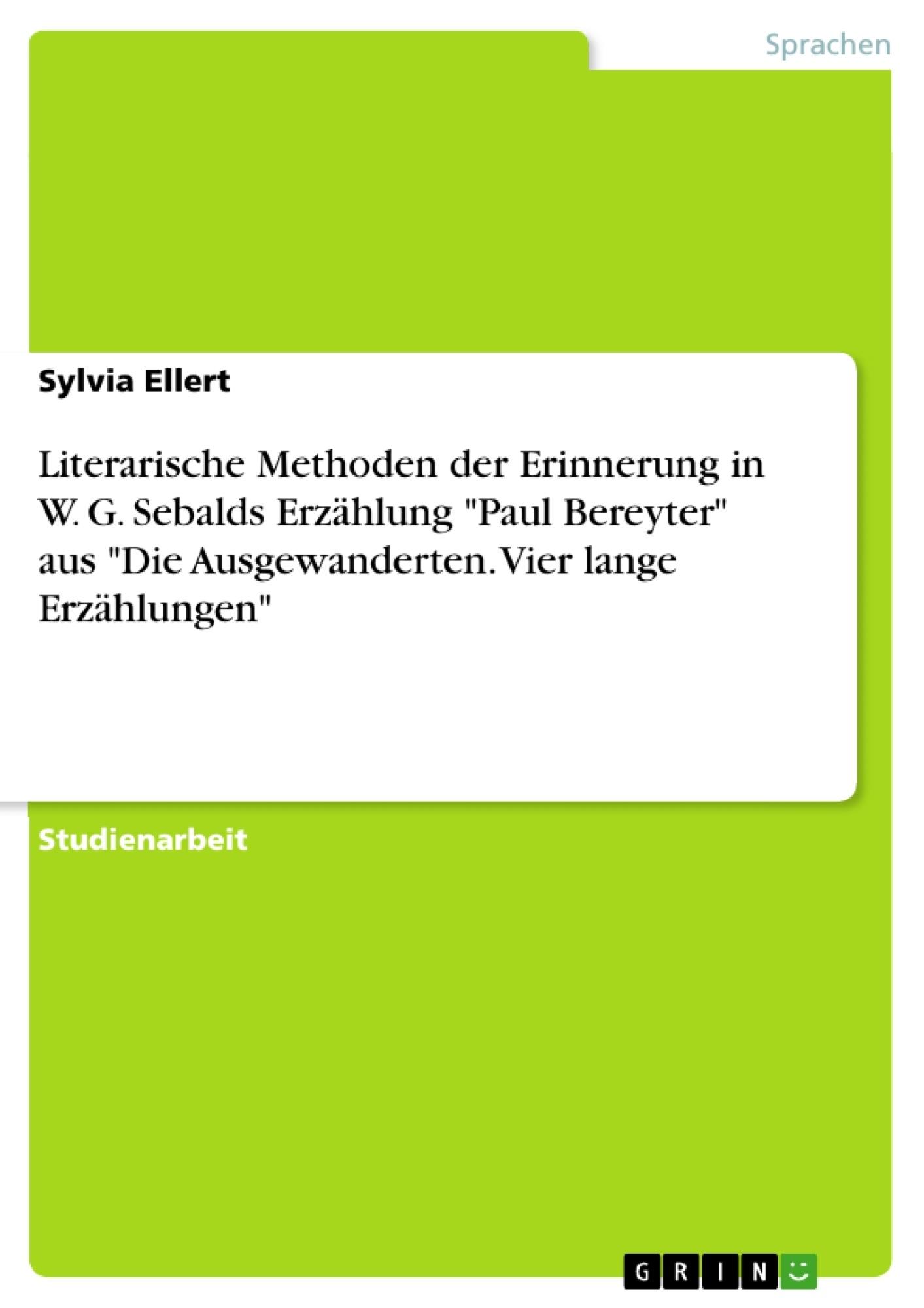 """Titel: Literarische Methoden der Erinnerung in W. G. Sebalds Erzählung """"Paul  Bereyter"""" aus """"Die Ausgewanderten. Vier lange Erzählungen"""""""