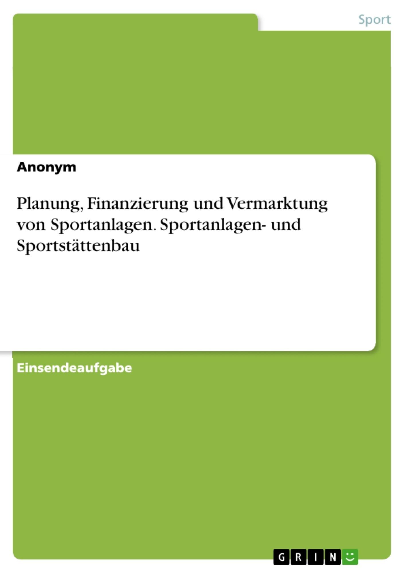 Titel: Planung, Finanzierung und Vermarktung von Sportanlagen. Sportanlagen- und Sportstättenbau
