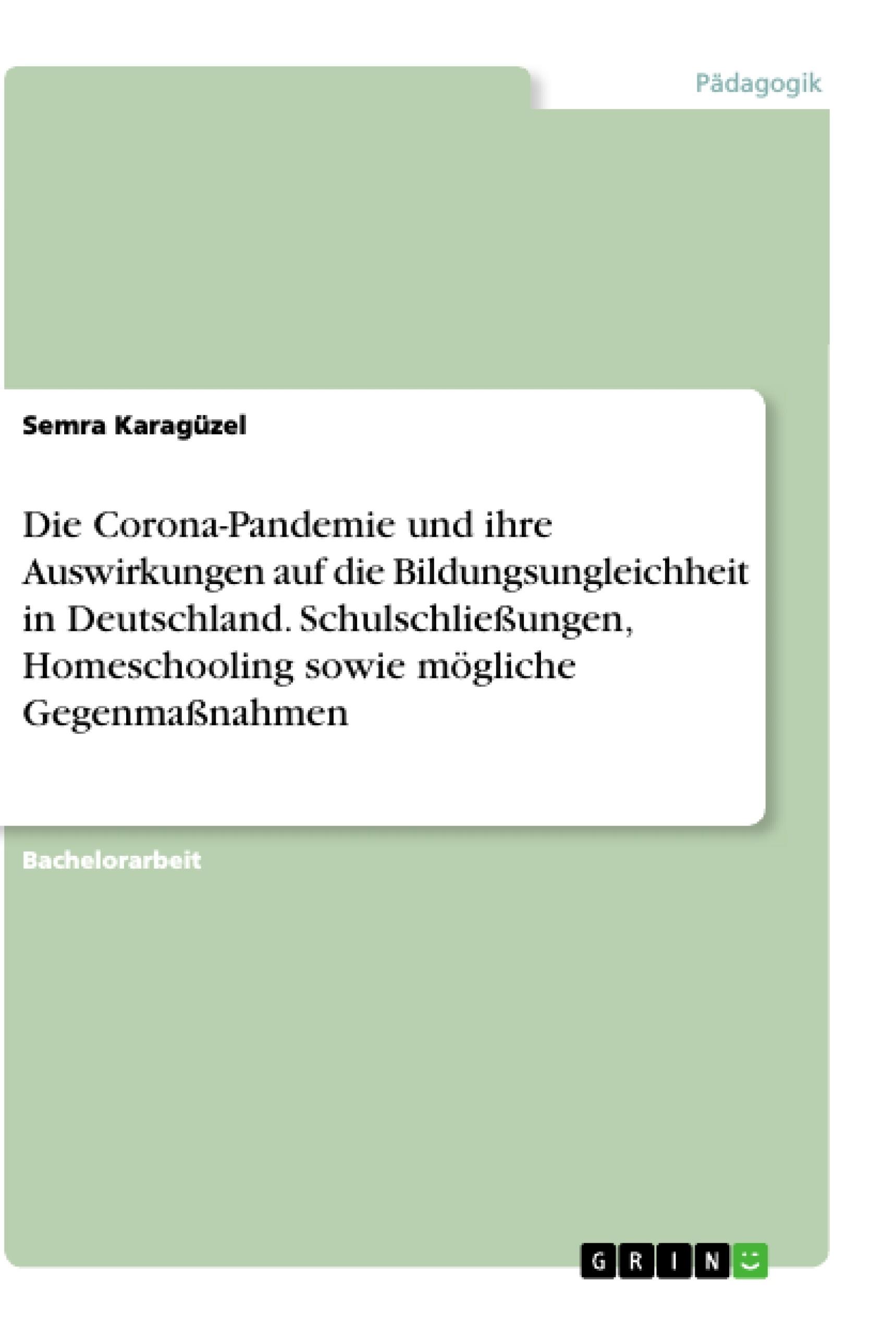 Titel: Die Corona-Pandemie und ihre Auswirkungen auf die Bildungsungleichheit in Deutschland. Schulschließungen, Homeschooling sowie mögliche Gegenmaßnahmen