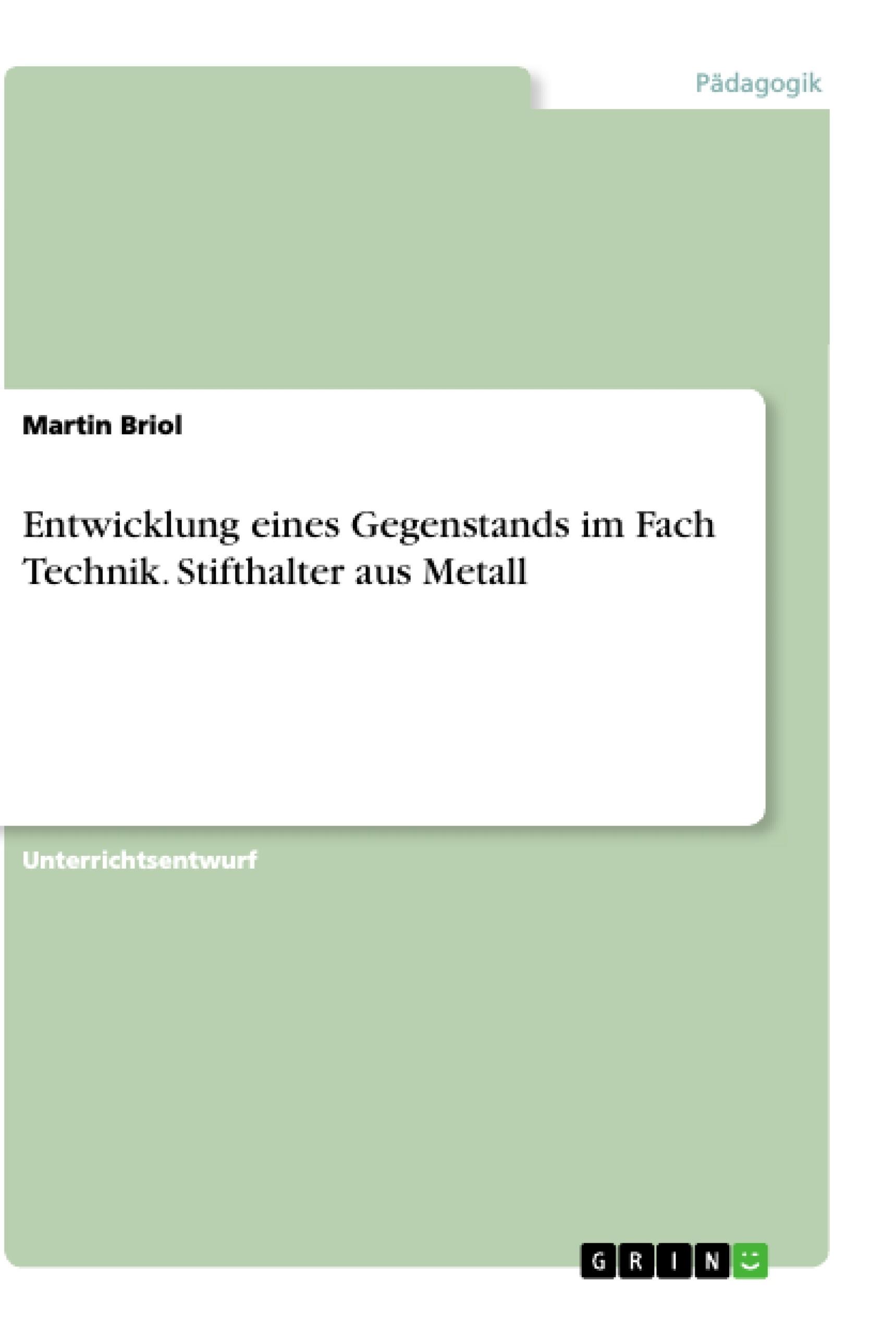 Titel: Entwicklung eines Gegenstands im Fach Technik. Stifthalter aus Metall
