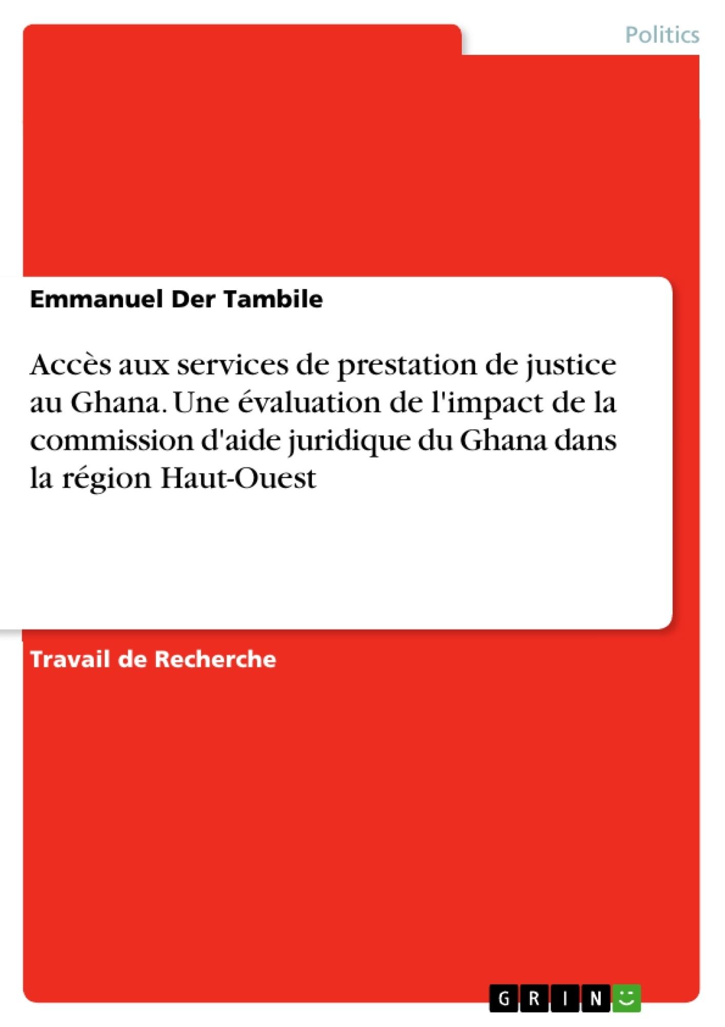 Titre: Accès aux services de prestation de justice au Ghana. Une évaluation de l'impact de la commission d'aide juridique du Ghana dans la région Haut-Ouest