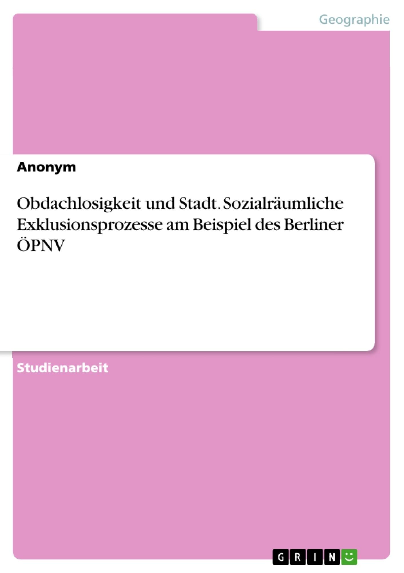Titel: Obdachlosigkeit und Stadt. Sozialräumliche Exklusionsprozesse am Beispiel des Berliner ÖPNV