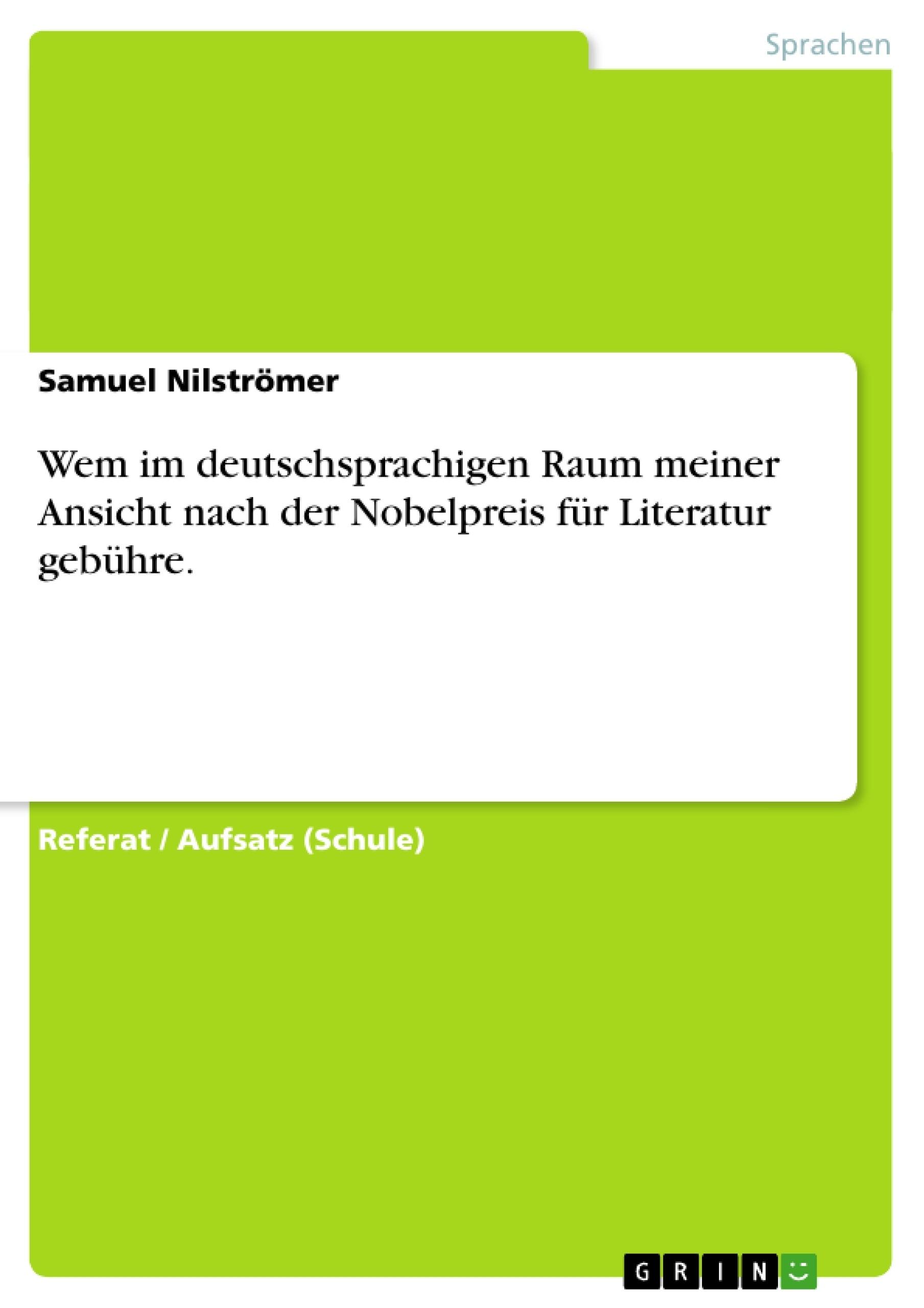Titel: Wem im deutschsprachigen Raum meiner Ansicht nach der Nobelpreis für Literatur gebühre.