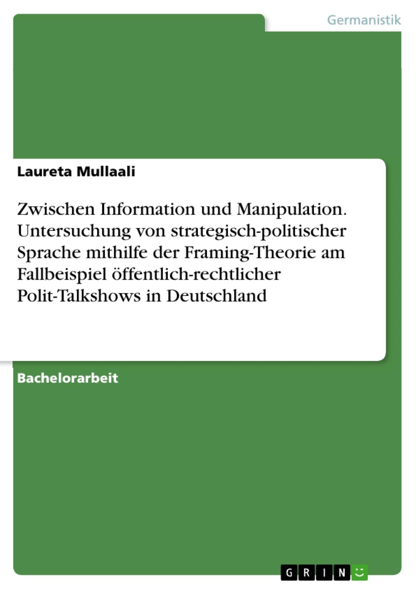 Titel: Zwischen Information und Manipulation. Untersuchung von strategisch-politischer Sprache mithilfe der Framing-Theorie am Fallbeispiel öffentlich-rechtlicher Polit-Talkshows in Deutschland